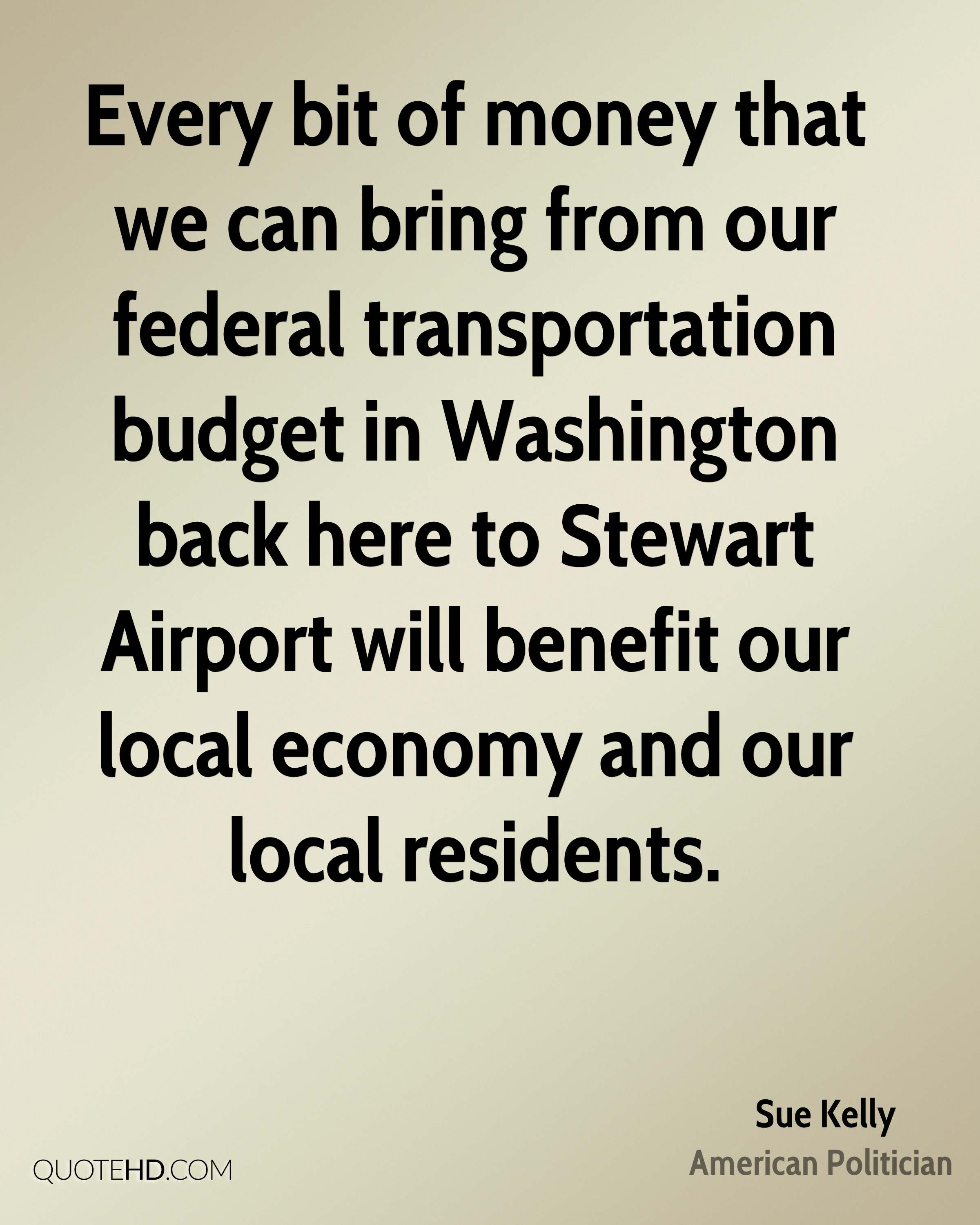 Every bit of money that we can bring from our federal transportation budget in Washington back here to Stewart Airport will benefit our local economy and our local residents.