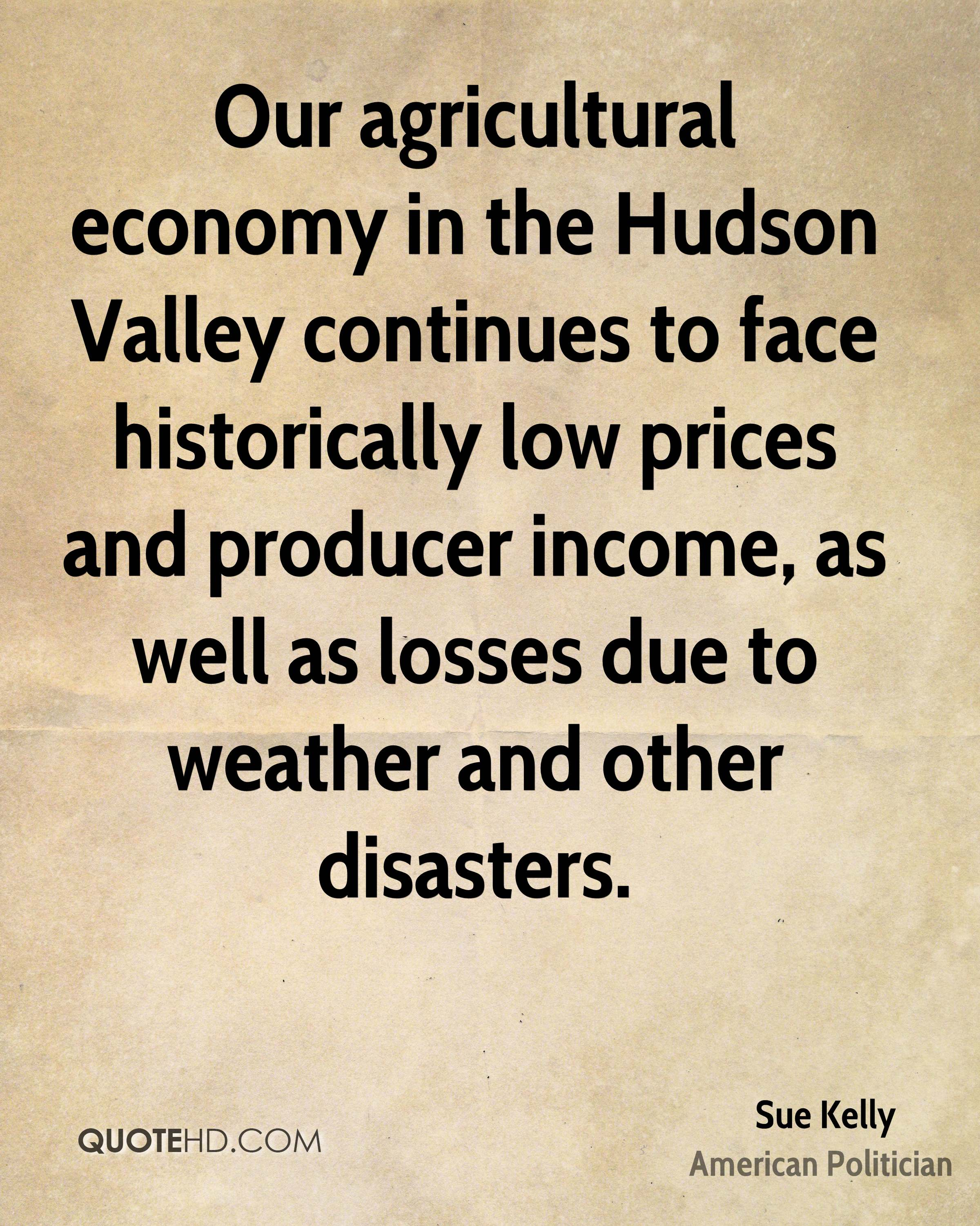 Our agricultural economy in the Hudson Valley continues to face historically low prices and producer income, as well as losses due to weather and other disasters.