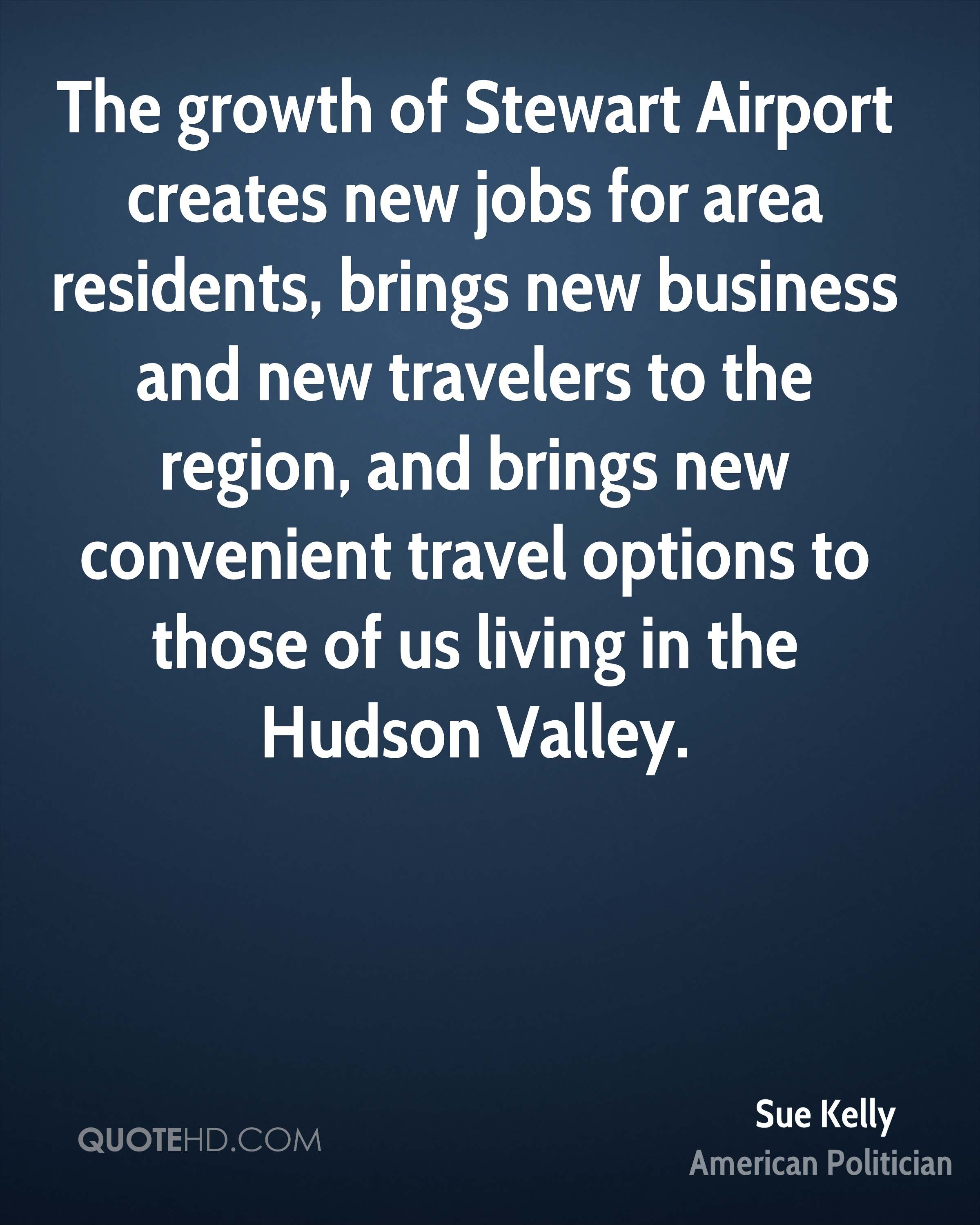 The growth of Stewart Airport creates new jobs for area residents, brings new business and new travelers to the region, and brings new convenient travel options to those of us living in the Hudson Valley.