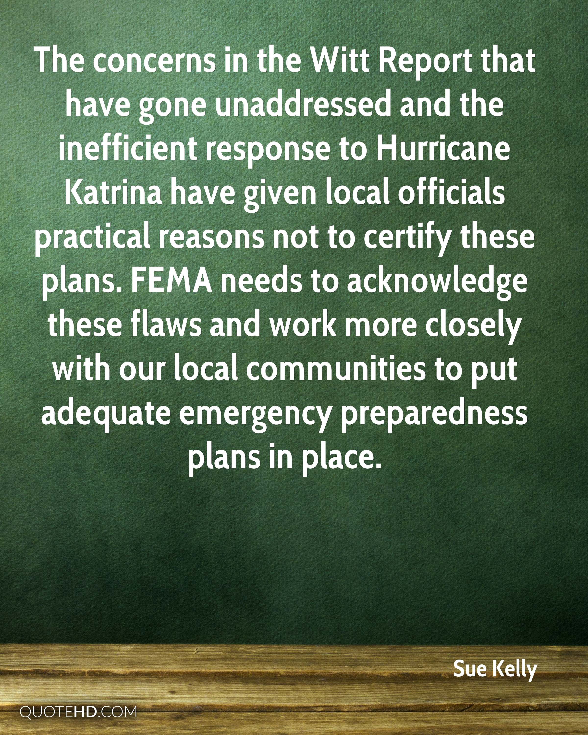The concerns in the Witt Report that have gone unaddressed and the inefficient response to Hurricane Katrina have given local officials practical reasons not to certify these plans. FEMA needs to acknowledge these flaws and work more closely with our local communities to put adequate emergency preparedness plans in place.