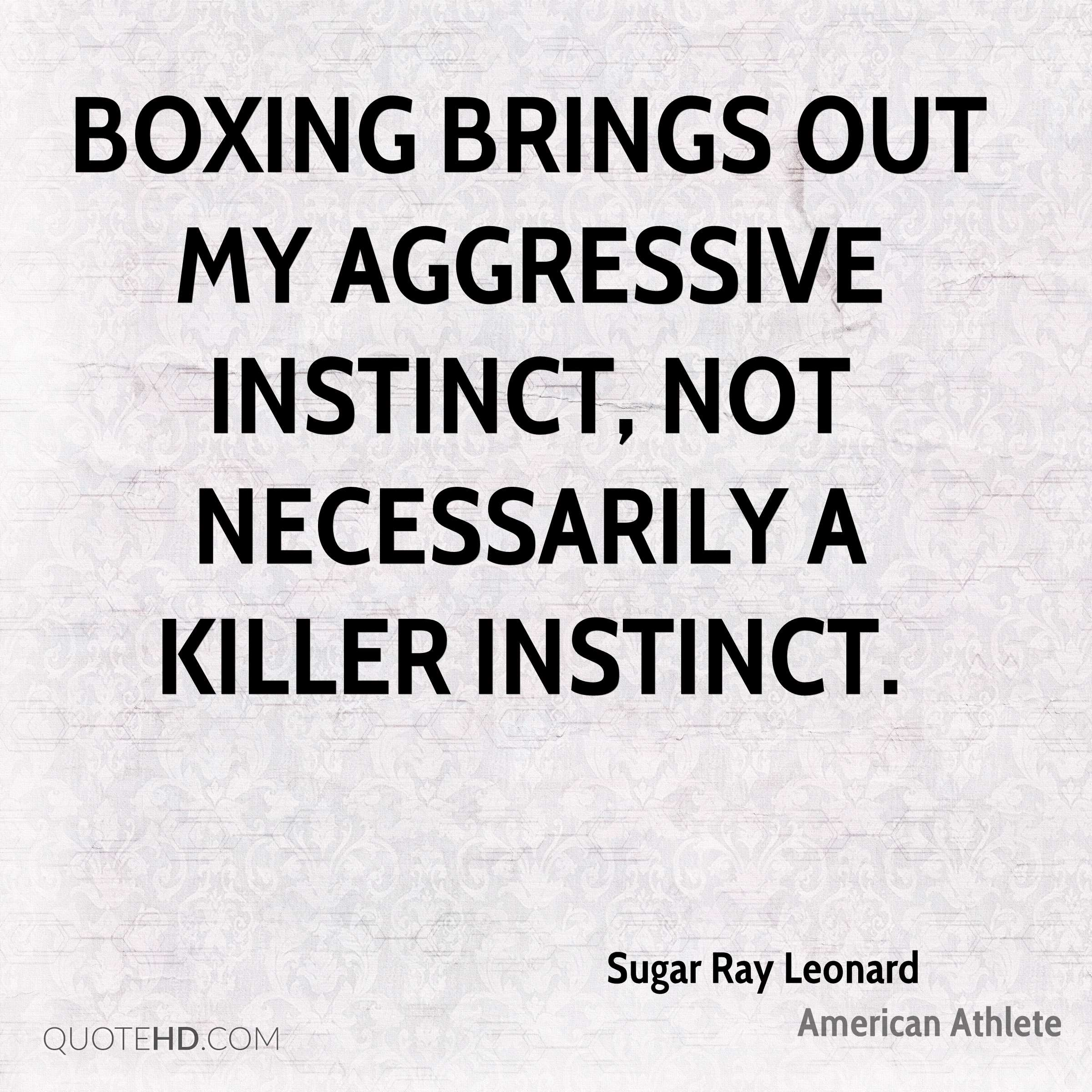 Boxing brings out my aggressive instinct, not necessarily a killer instinct.