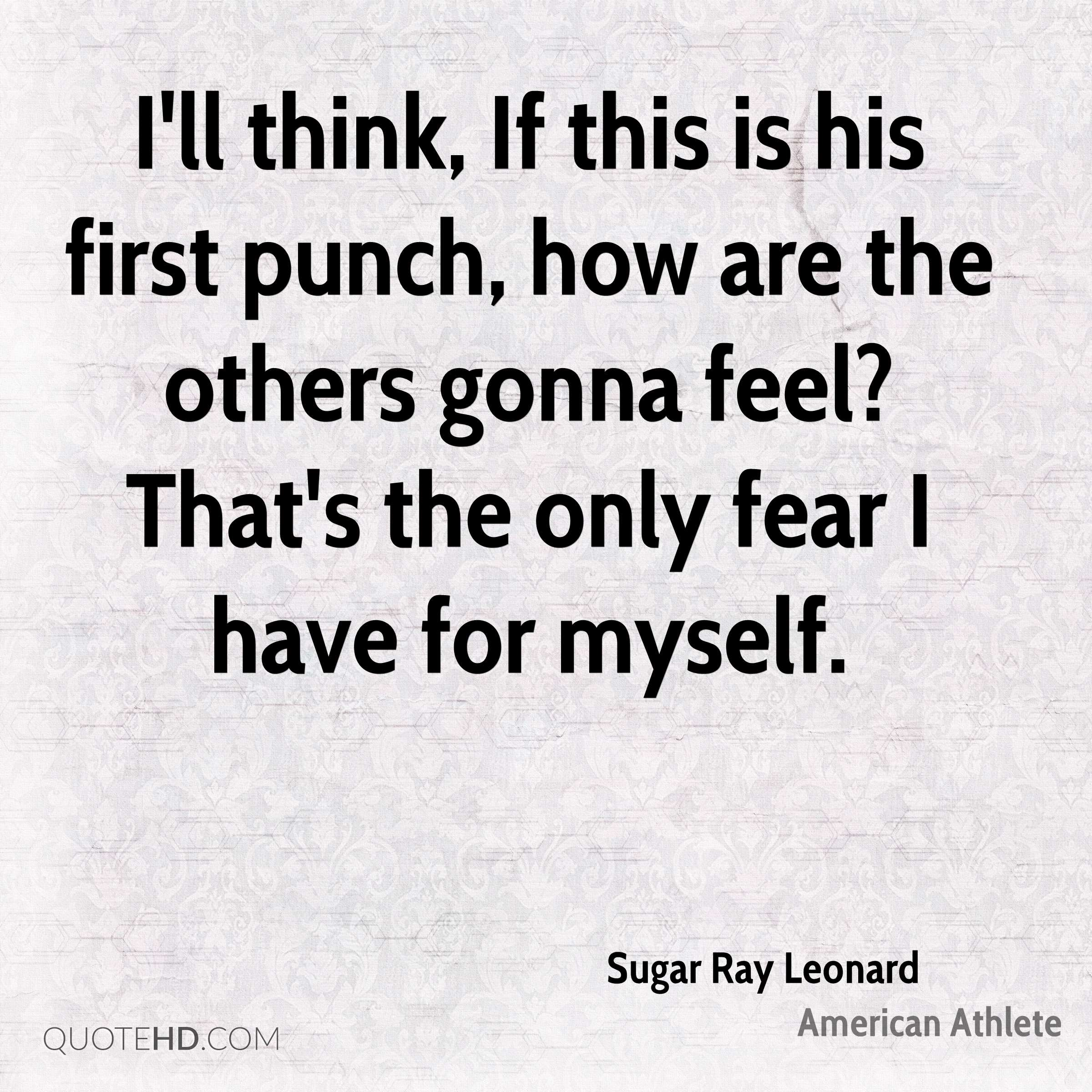 I'll think, If this is his first punch, how are the others gonna feel? That's the only fear I have for myself.