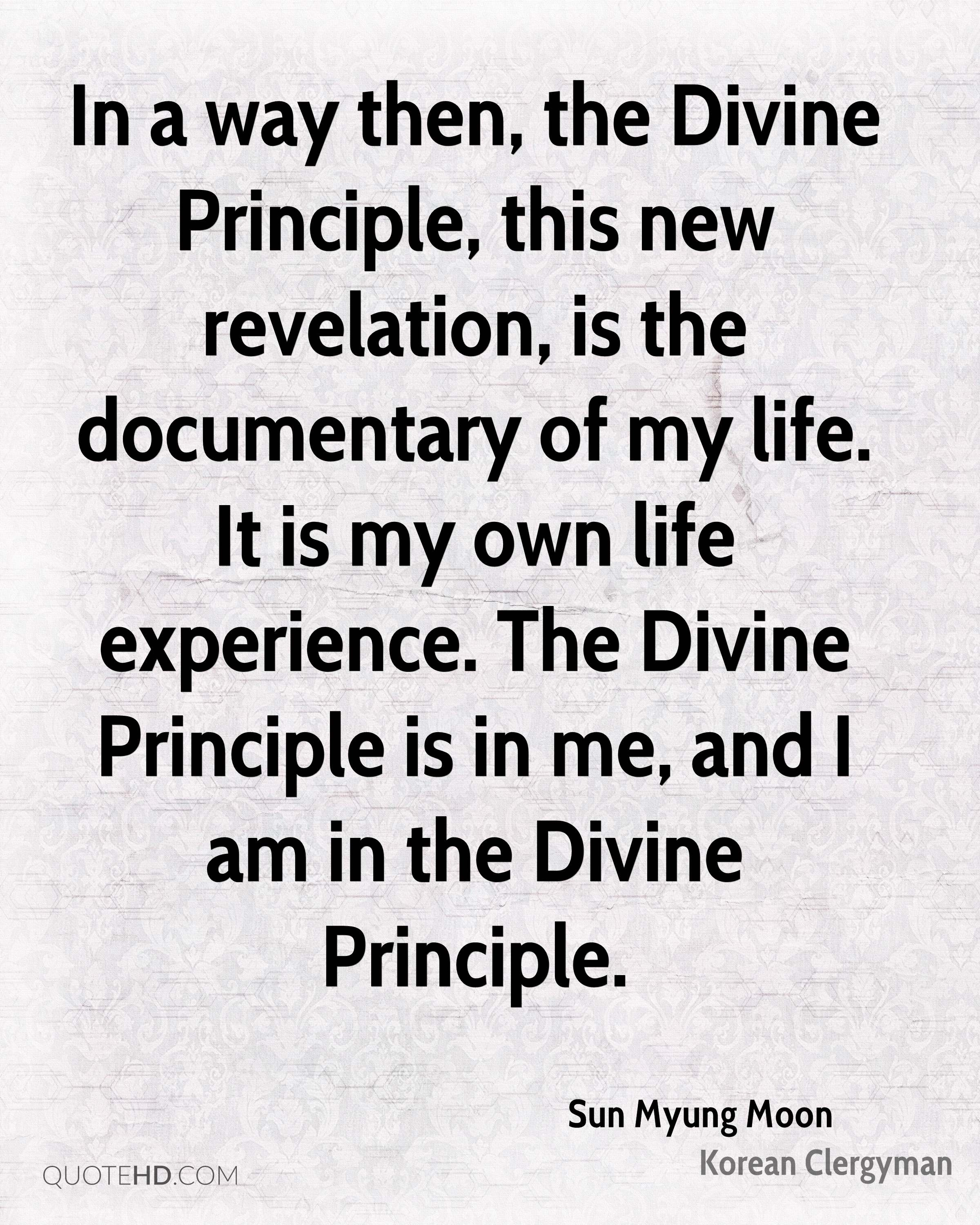 In a way then, the Divine Principle, this new revelation, is the documentary of my life. It is my own life experience. The Divine Principle is in me, and I am in the Divine Principle.