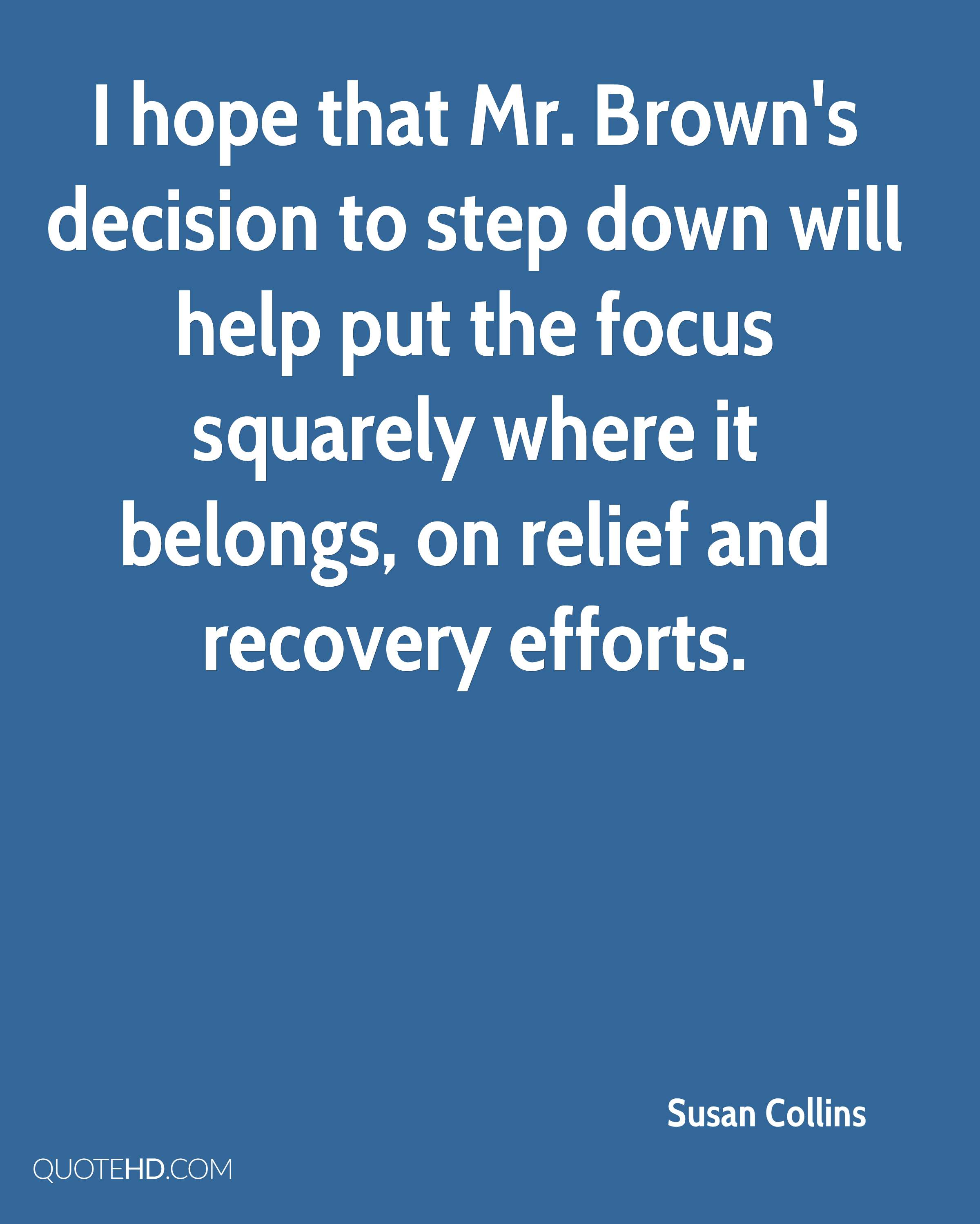 I hope that Mr. Brown's decision to step down will help put the focus squarely where it belongs, on relief and recovery efforts.