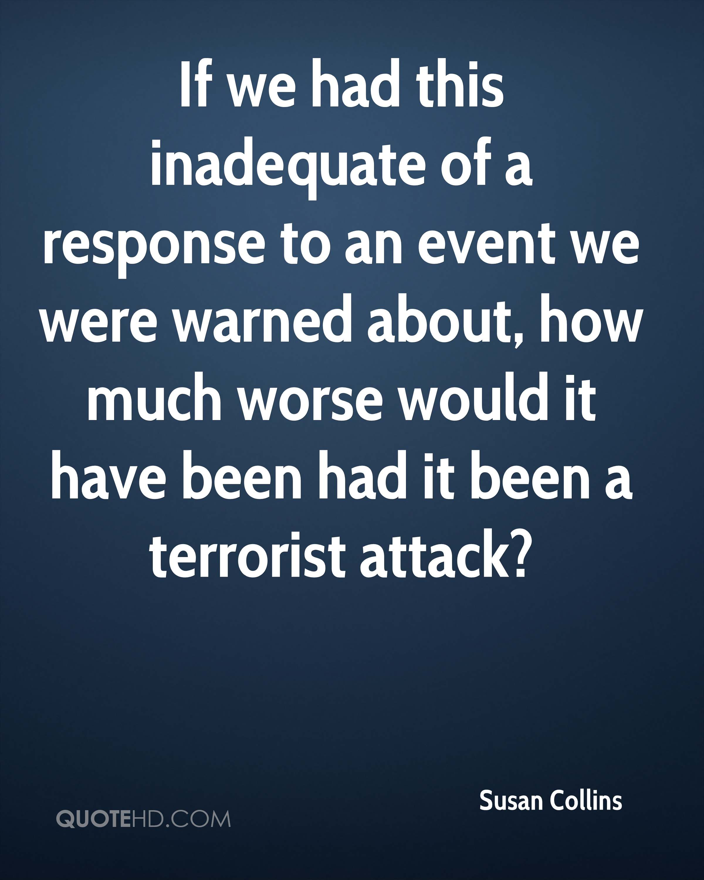 If we had this inadequate of a response to an event we were warned about, how much worse would it have been had it been a terrorist attack?