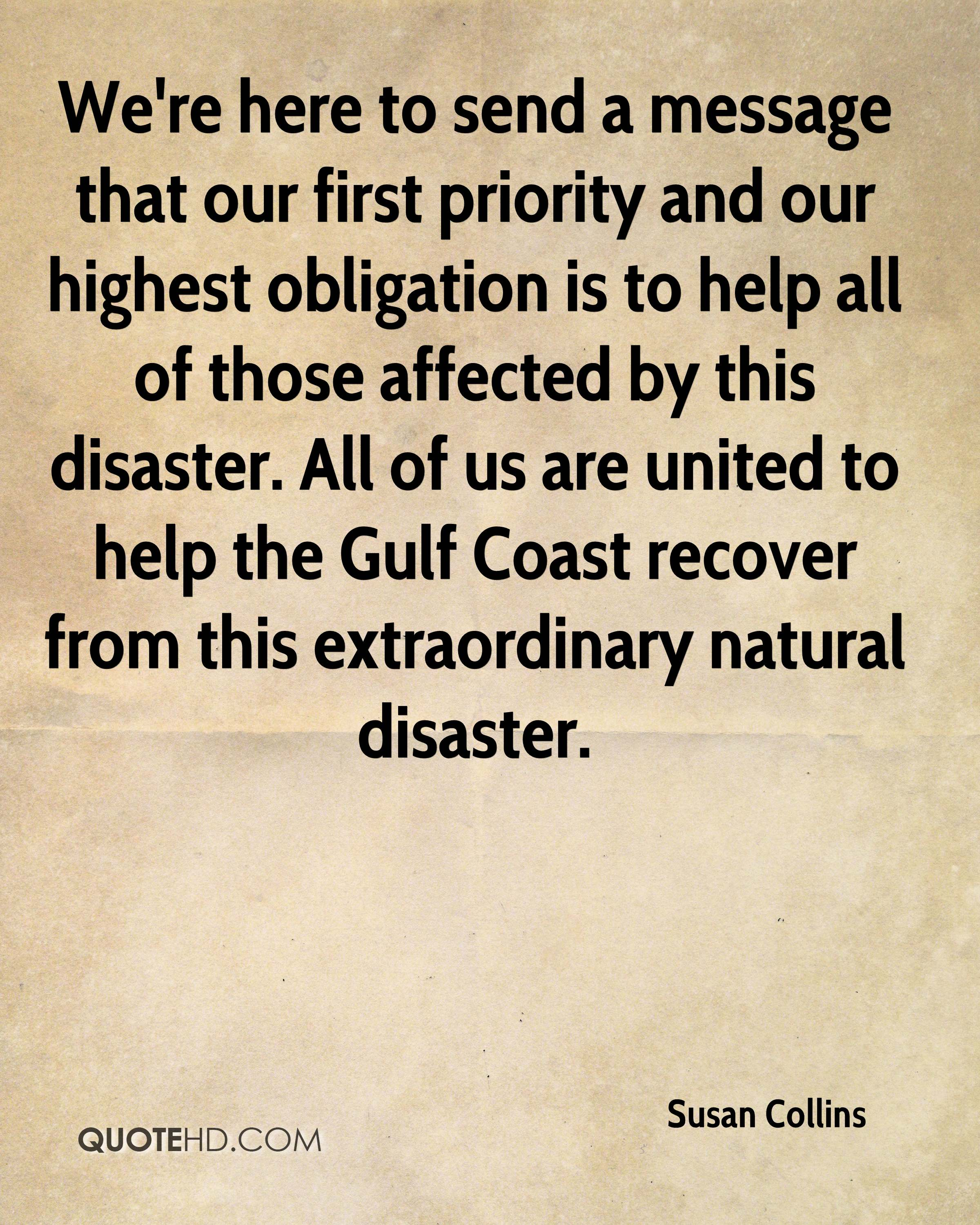 We're here to send a message that our first priority and our highest obligation is to help all of those affected by this disaster. All of us are united to help the Gulf Coast recover from this extraordinary natural disaster.