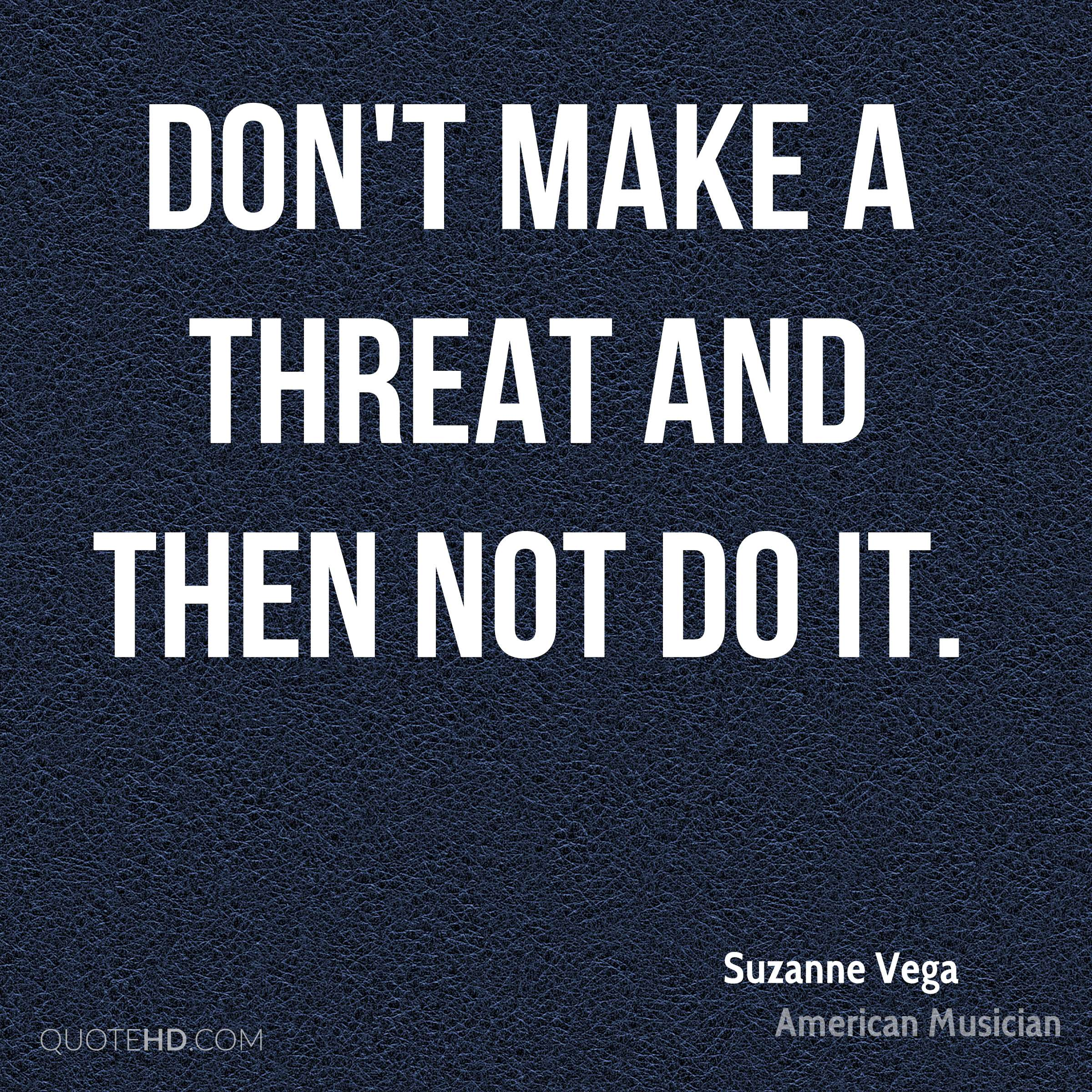 Don't make a threat and then not do it.