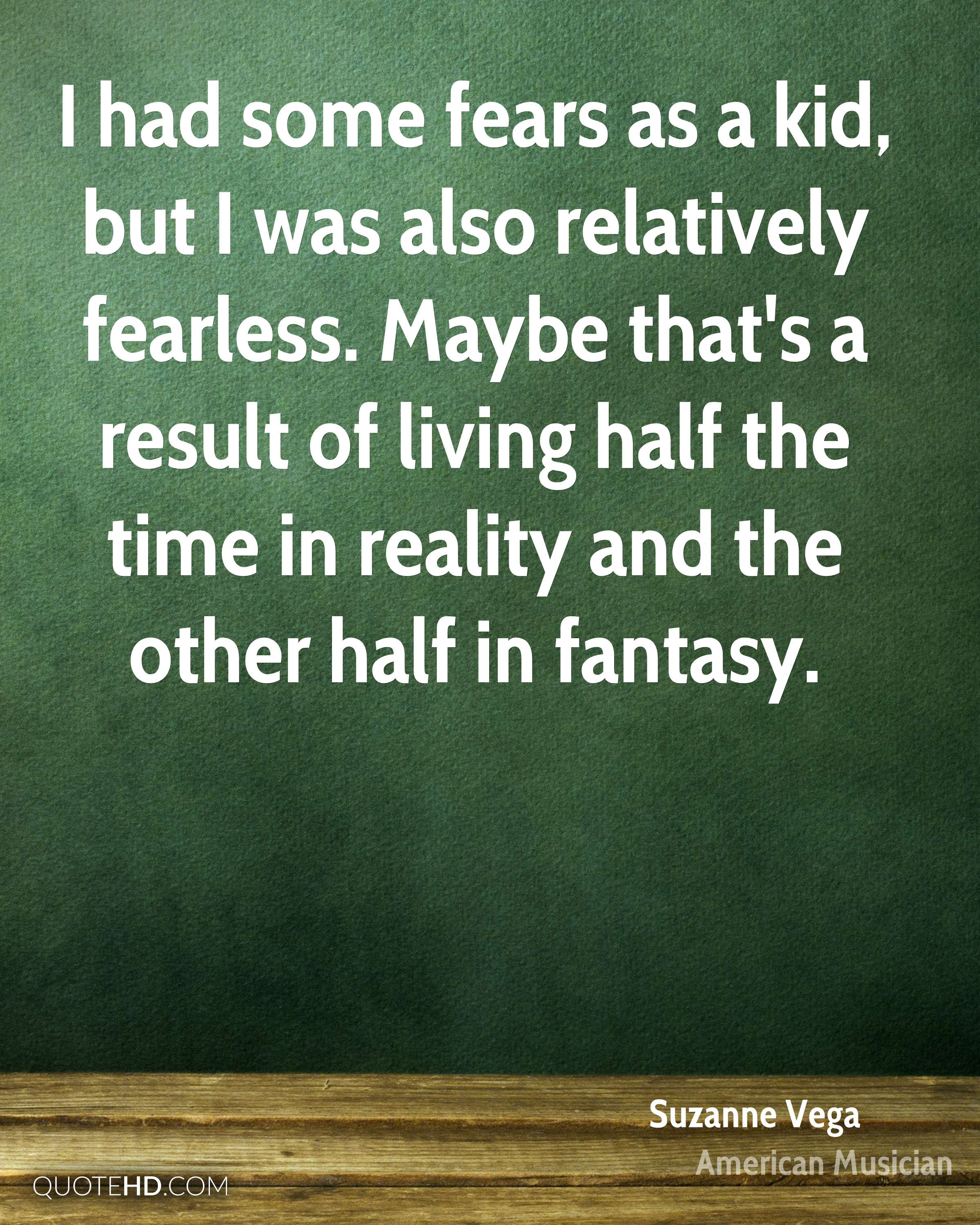 I had some fears as a kid, but I was also relatively fearless. Maybe that's a result of living half the time in reality and the other half in fantasy.