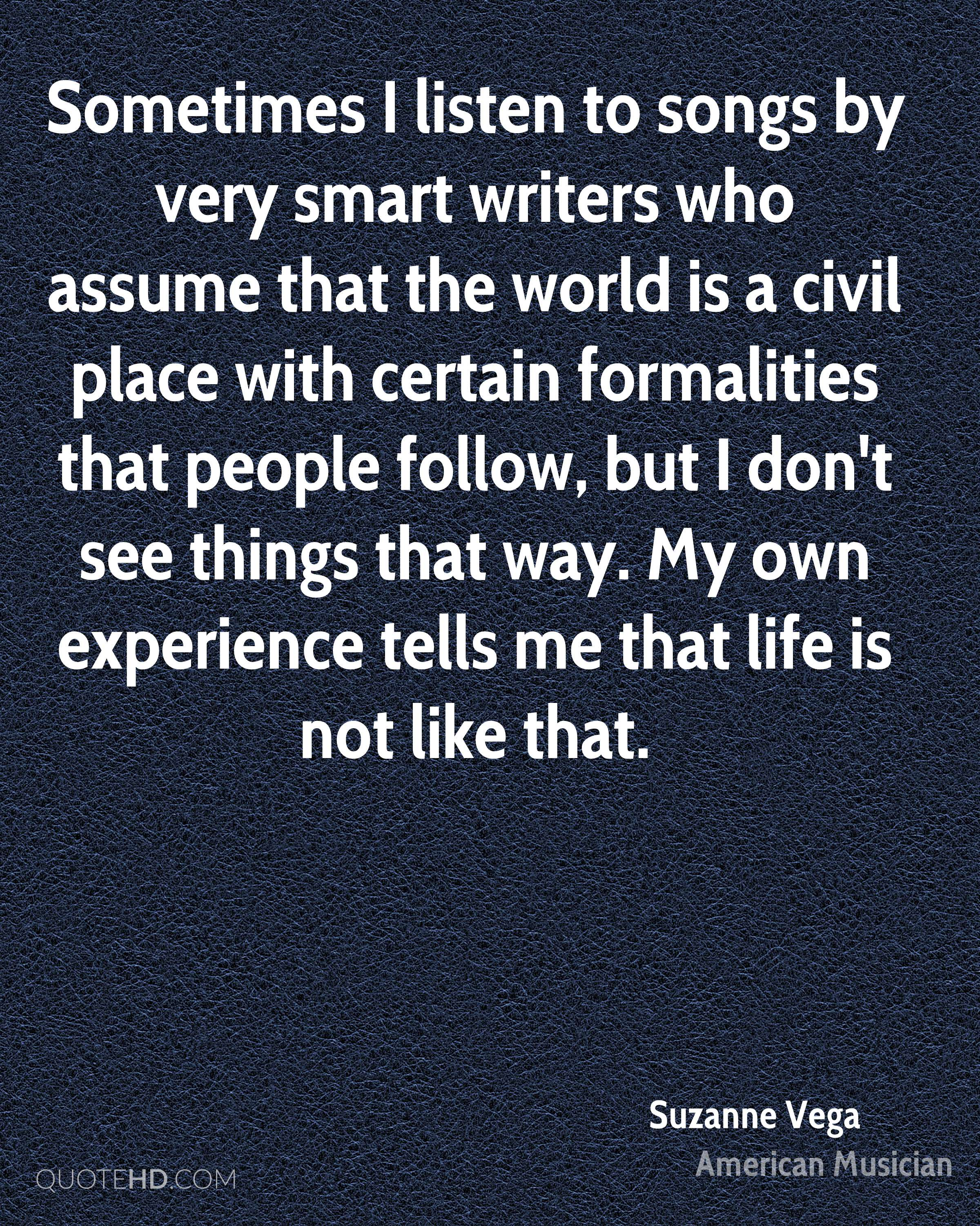 Sometimes I listen to songs by very smart writers who assume that the world is a civil place with certain formalities that people follow, but I don't see things that way. My own experience tells me that life is not like that.