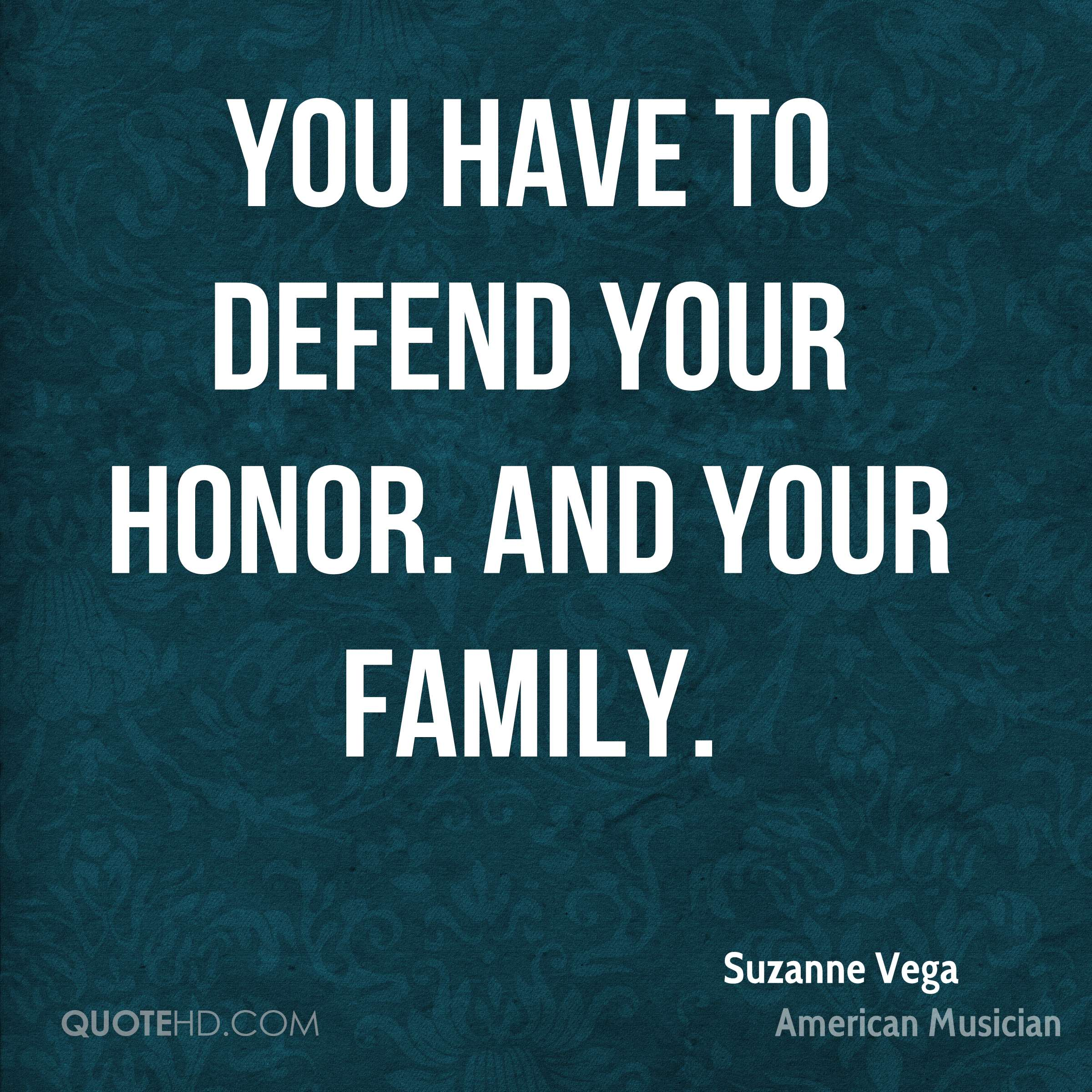 You have to defend your honor. And your family.