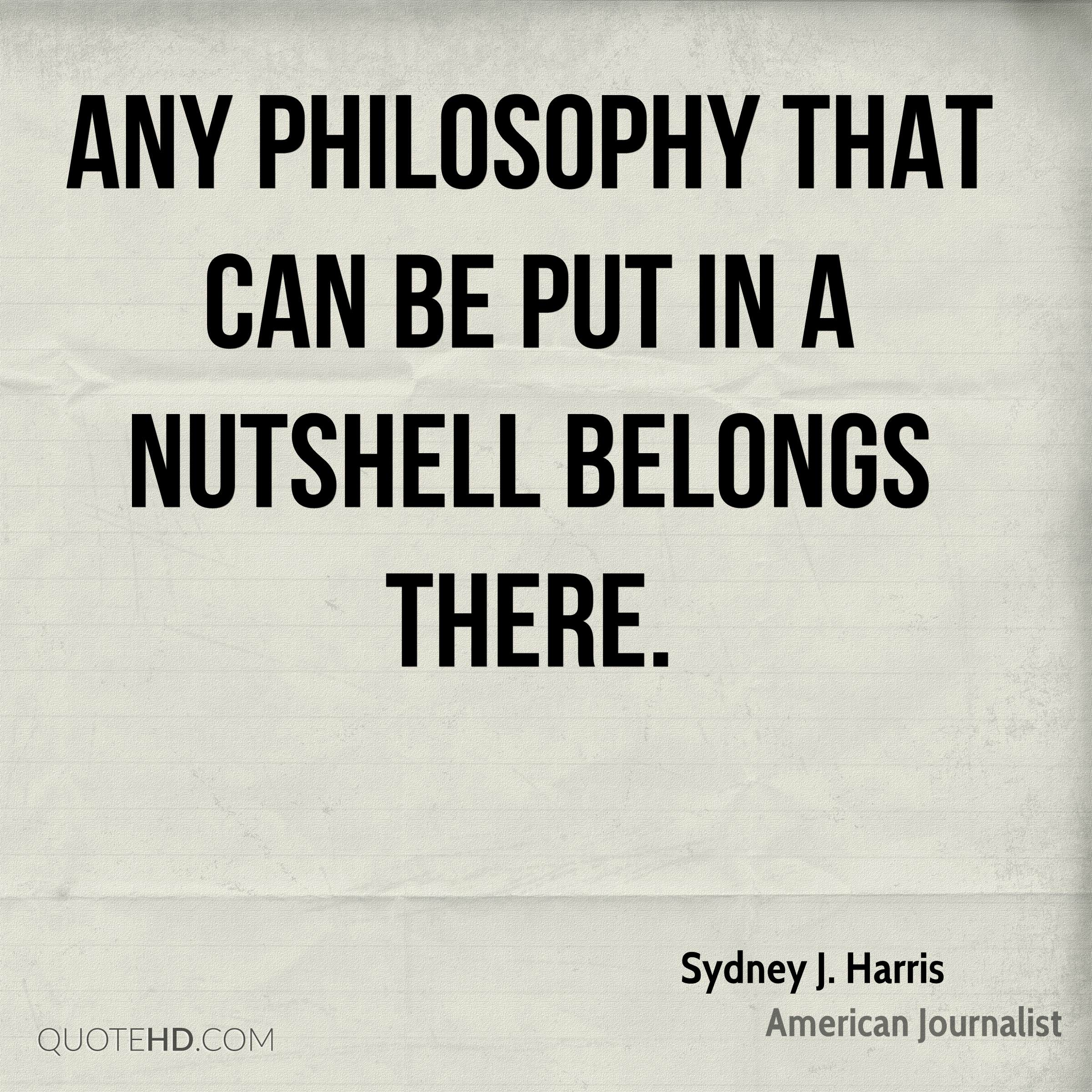 Any philosophy that can be put in a nutshell belongs there.