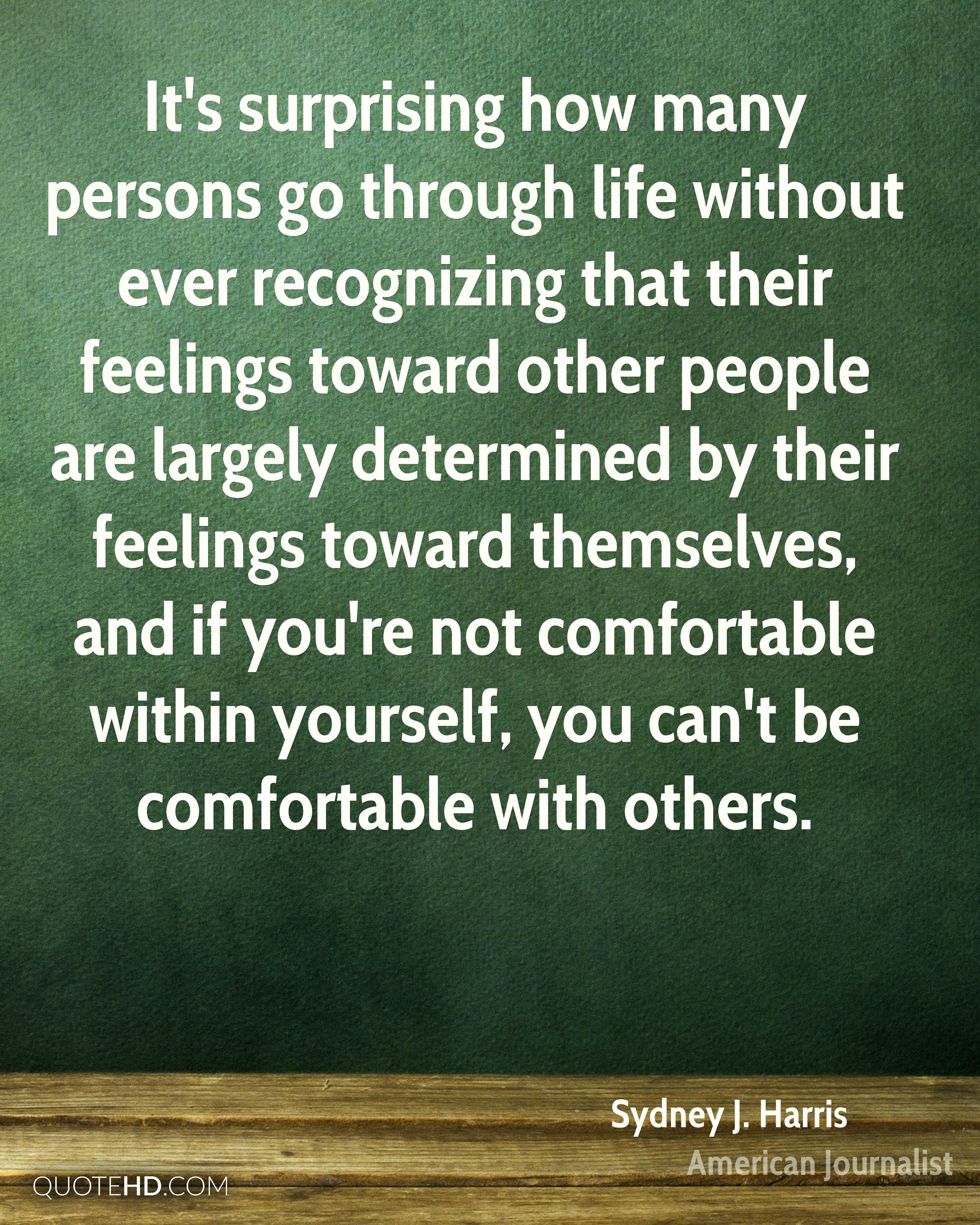 It's surprising how many persons go through life without ever recognizing that their feelings toward other people are largely determined by their feelings toward themselves, and if you're not comfortable within yourself, you can't be comfortable with others.