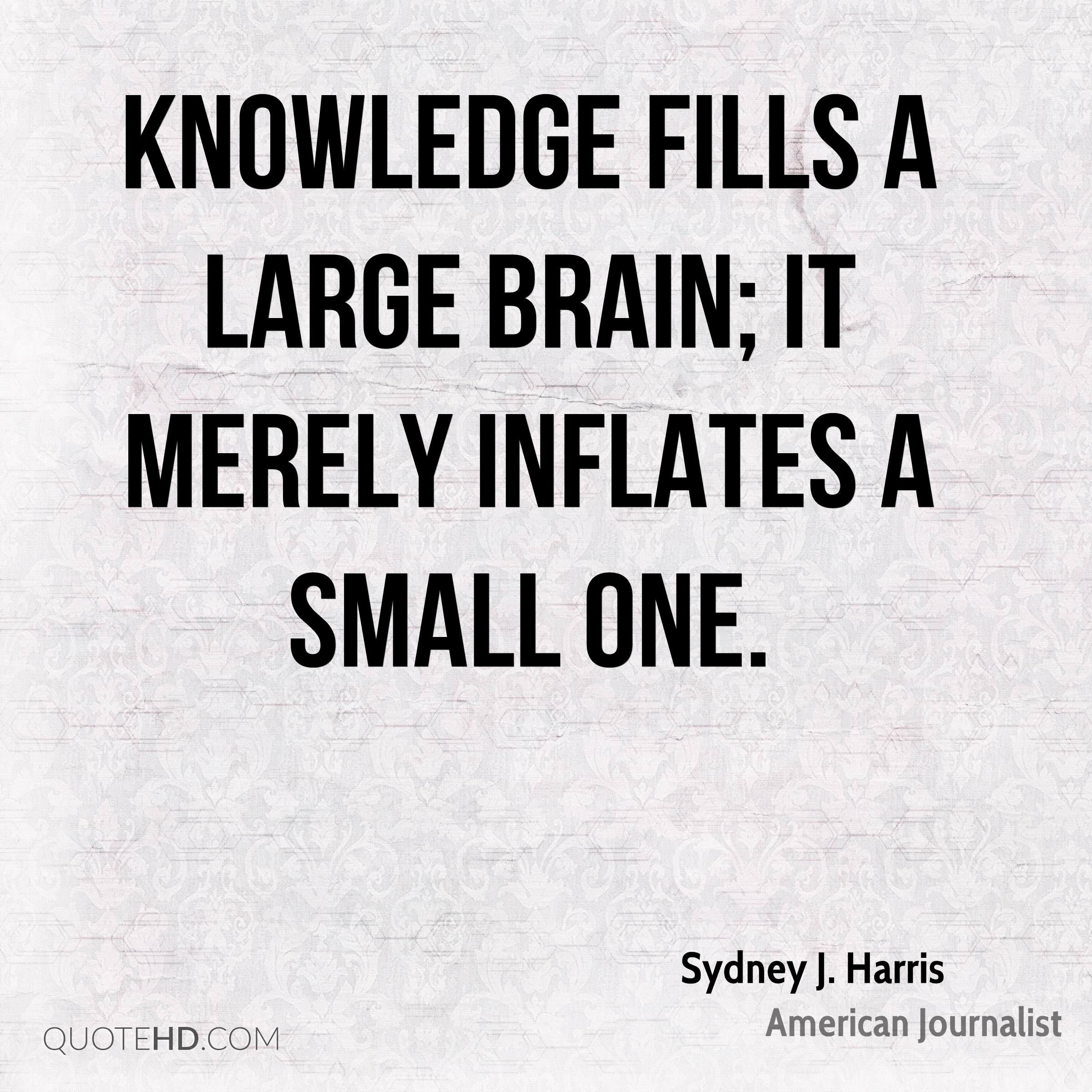 Knowledge fills a large brain; it merely inflates a small one.