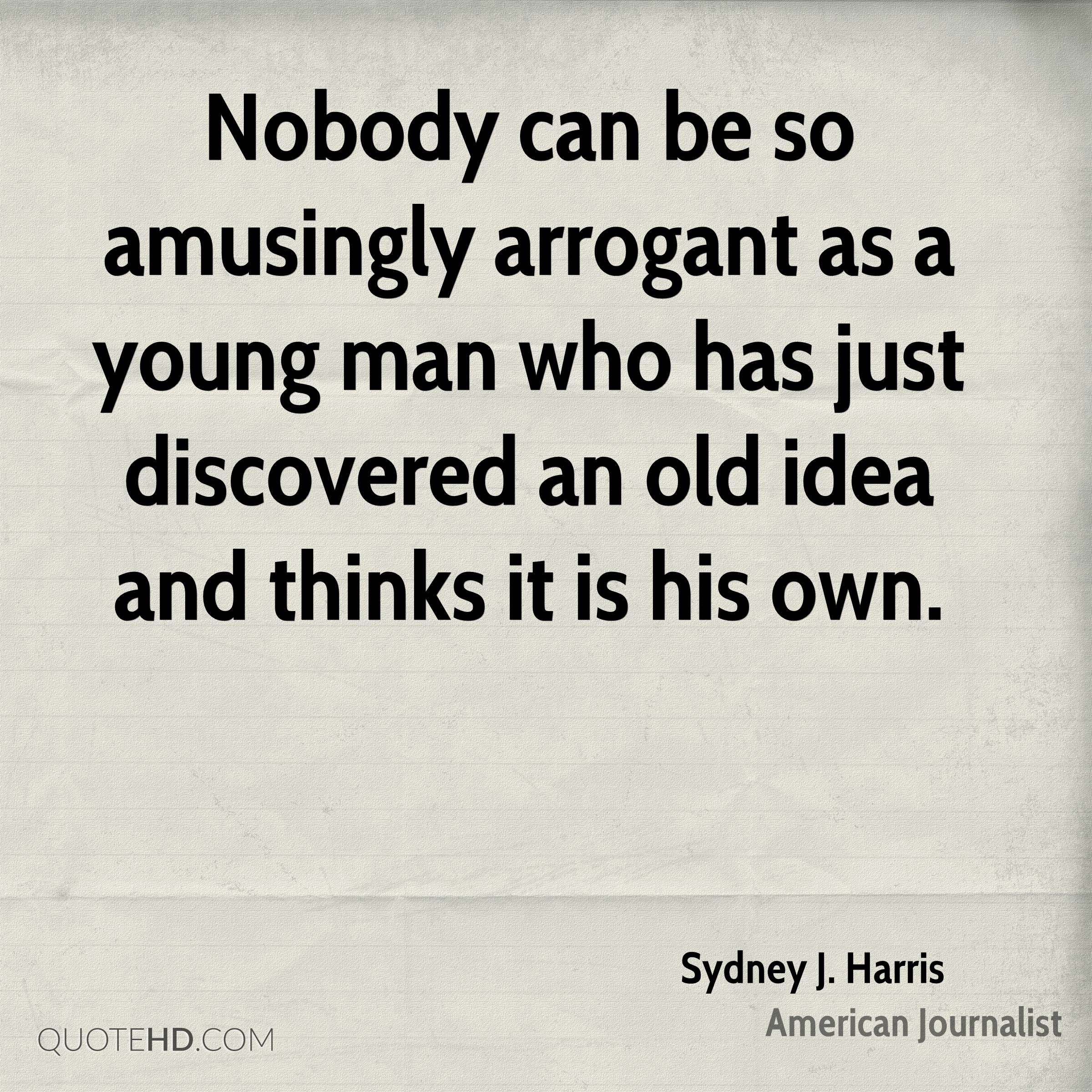 Nobody can be so amusingly arrogant as a young man who has just discovered an old idea and thinks it is his own.