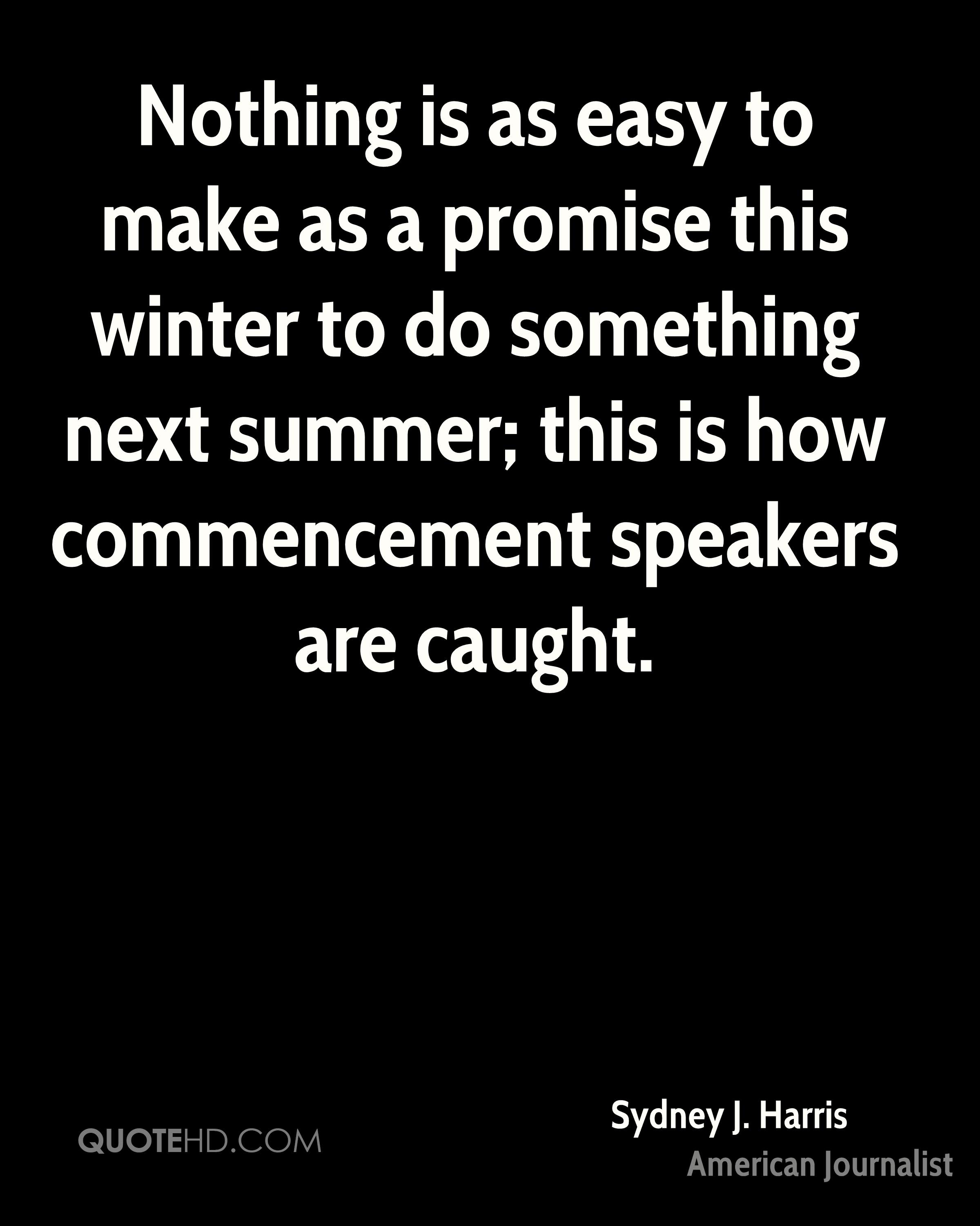 Nothing is as easy to make as a promise this winter to do something next summer; this is how commencement speakers are caught.
