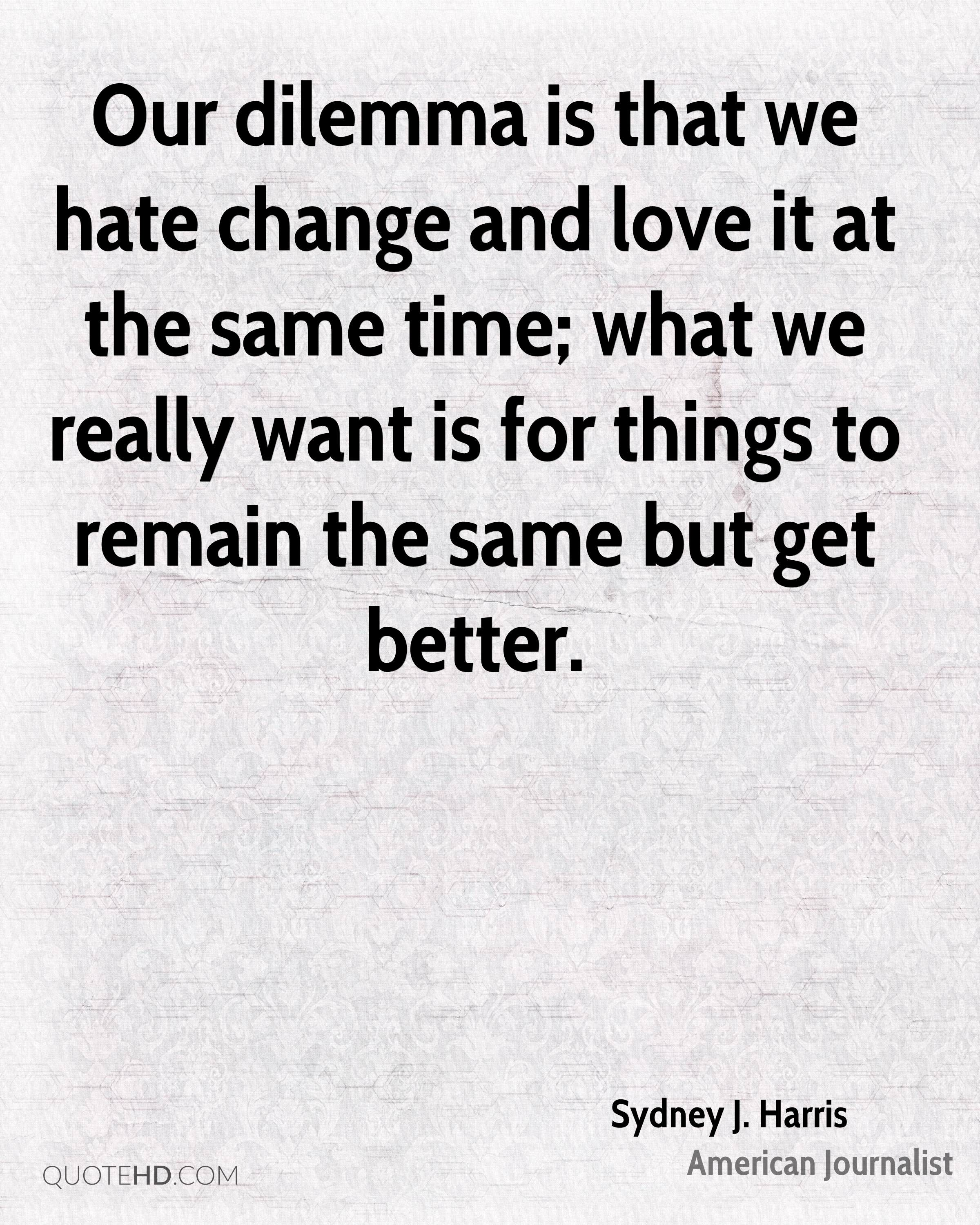 Our dilemma is that we hate change and love it at the same time; what we really want is for things to remain the same but get better.