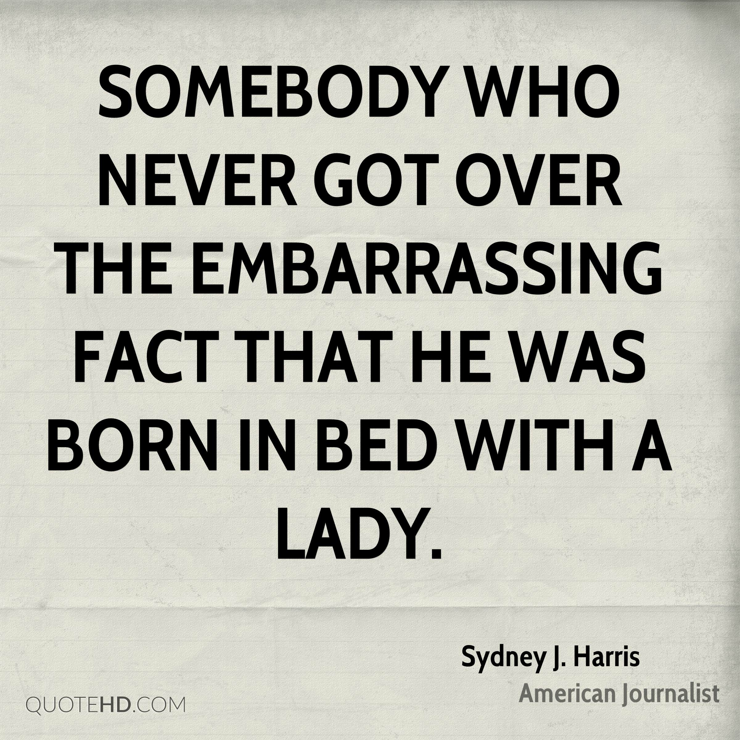 Somebody who never got over the embarrassing fact that he was born in bed with a lady.