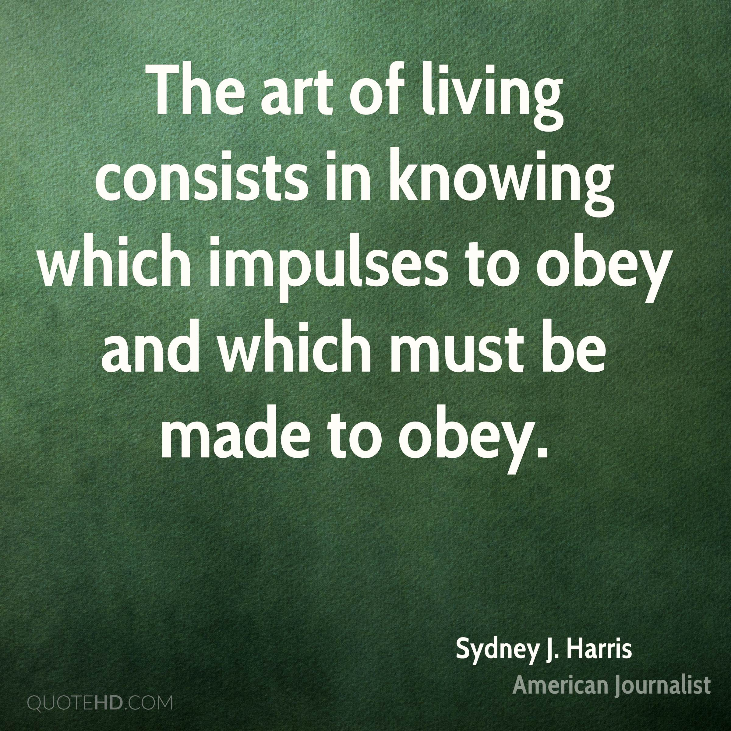 The art of living consists in knowing which impulses to obey and which must be made to obey.