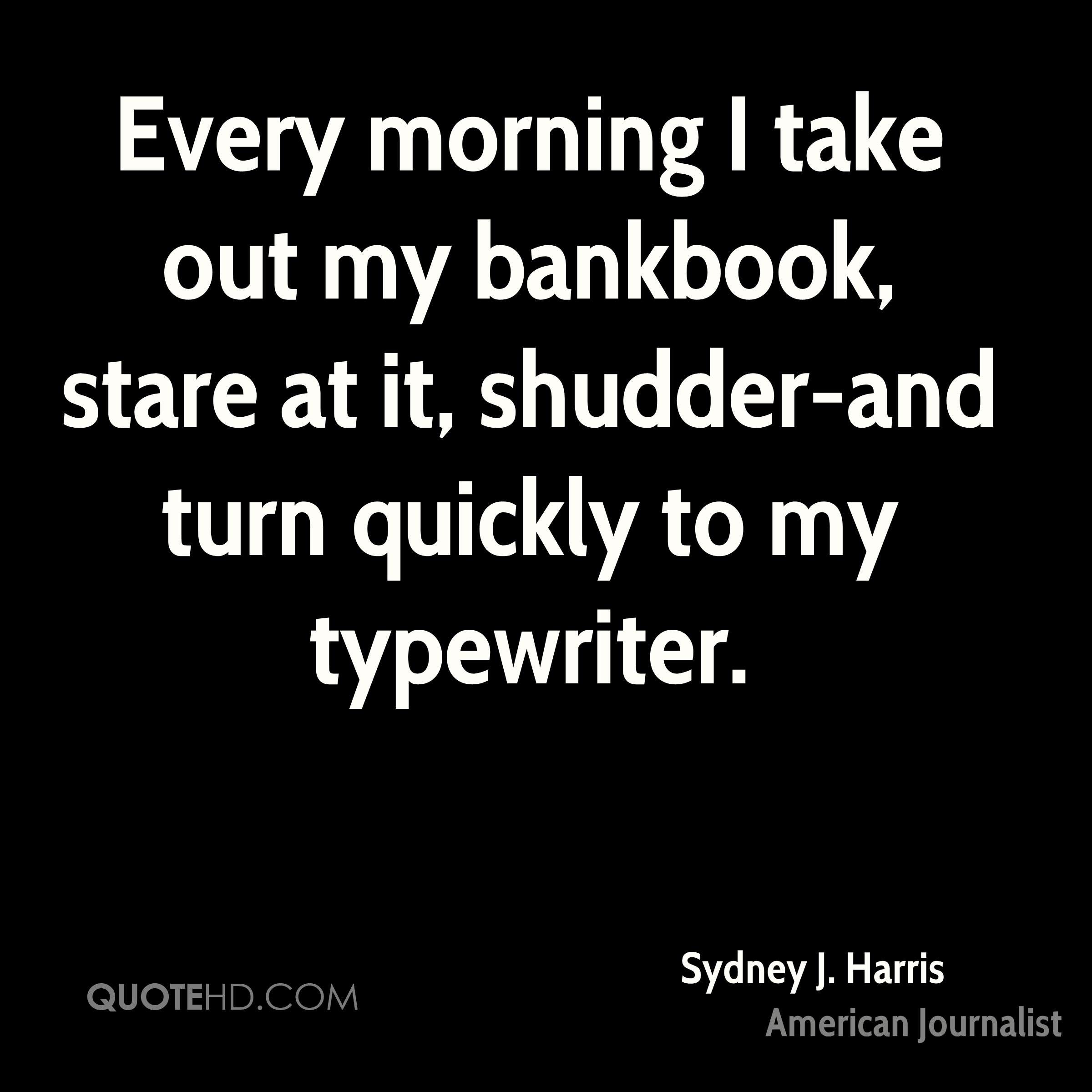 Every morning I take out my bankbook, stare at it, shudder-and turn quickly to my typewriter.