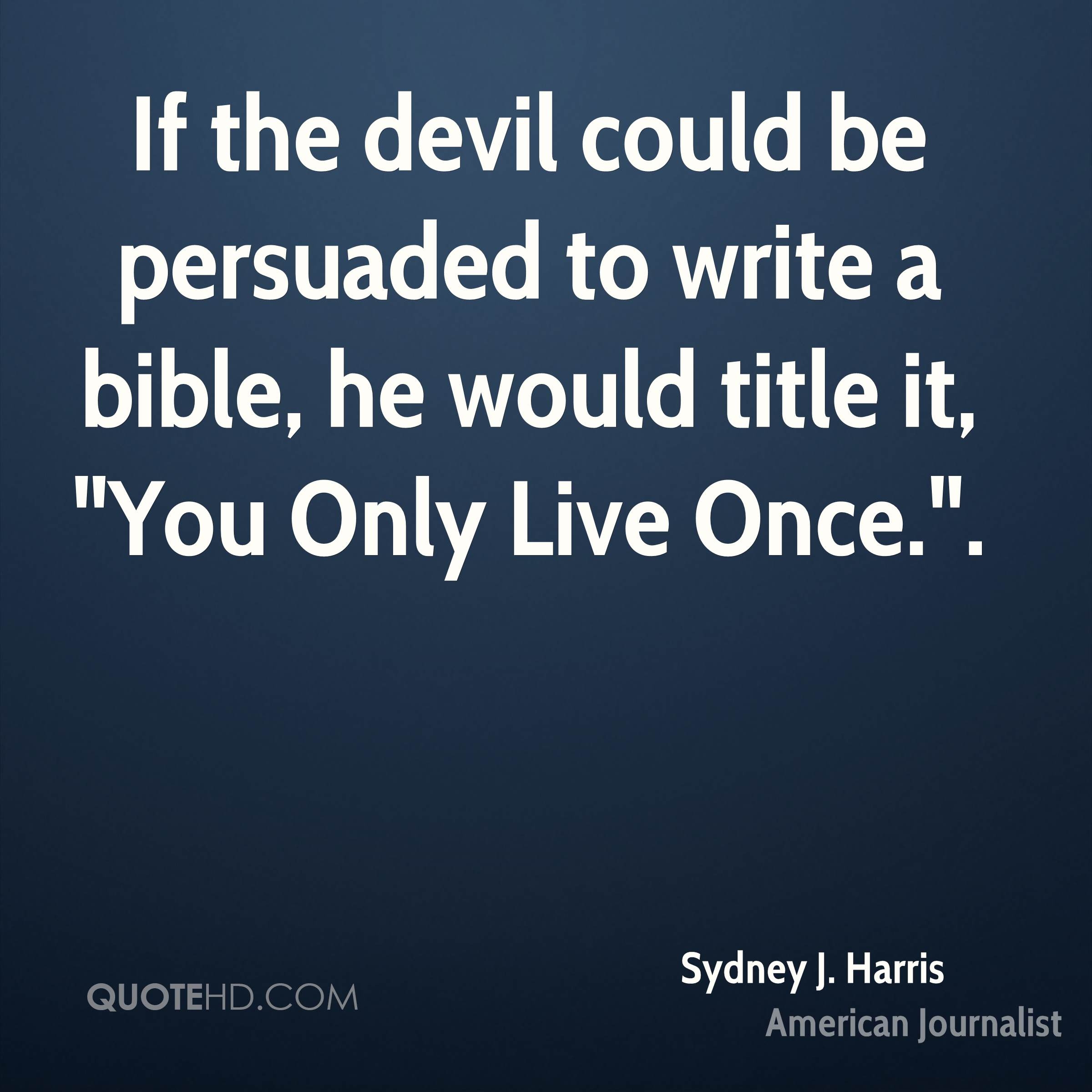"If the devil could be persuaded to write a bible, he would title it, ""You Only Live Once.""."