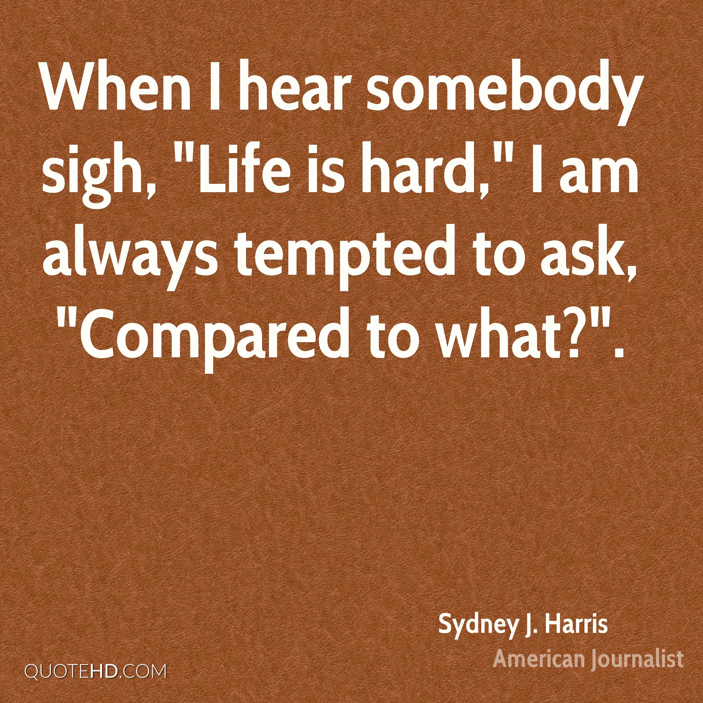 """When I hear somebody sigh, """"Life is hard,"""" I am always tempted to ask, """"Compared to what?""""."""