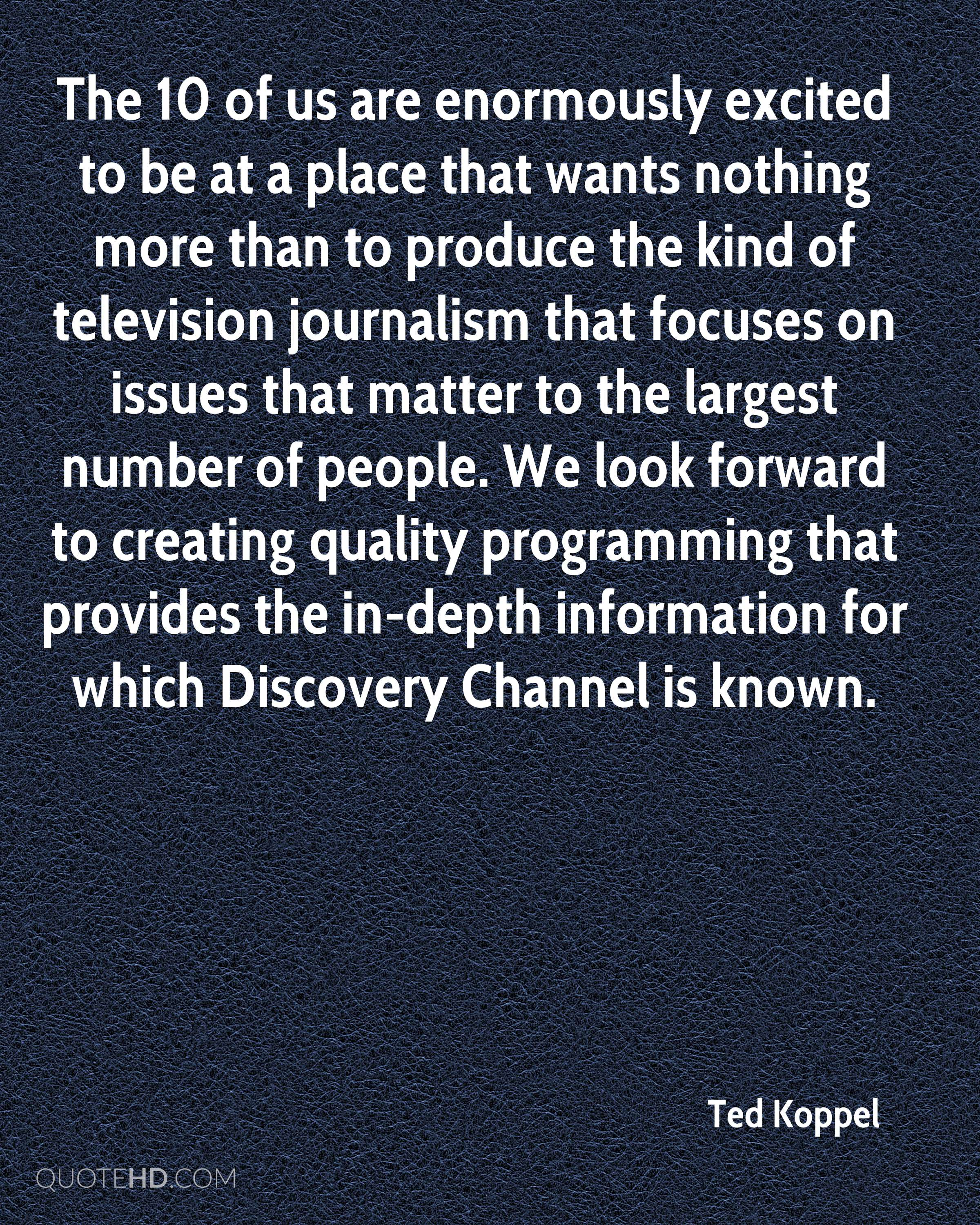 The 10 of us are enormously excited to be at a place that wants nothing more than to produce the kind of television journalism that focuses on issues that matter to the largest number of people. We look forward to creating quality programming that provides the in-depth information for which Discovery Channel is known.
