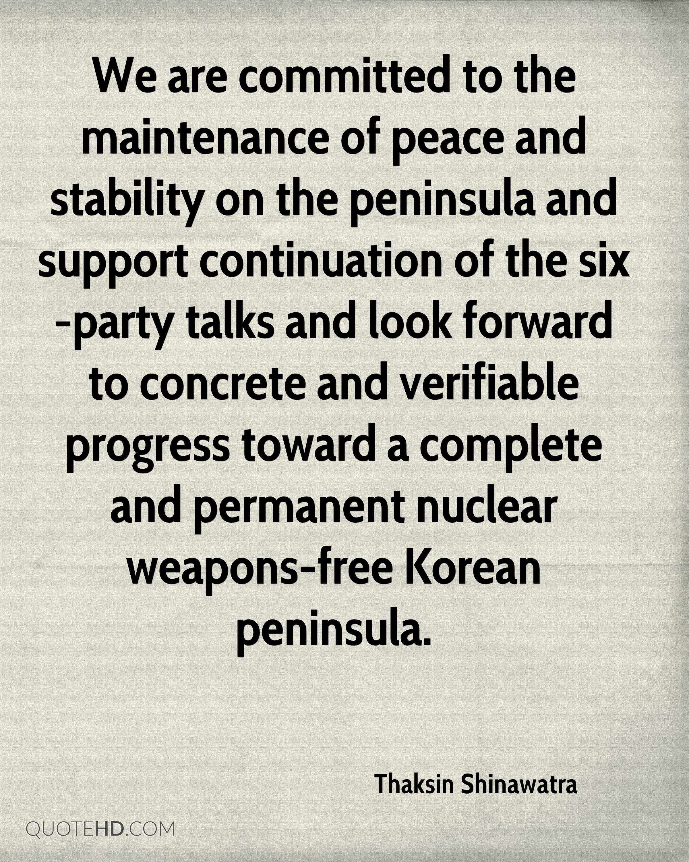 We are committed to the maintenance of peace and stability on the peninsula and support continuation of the six-party talks and look forward to concrete and verifiable progress toward a complete and permanent nuclear weapons-free Korean peninsula.