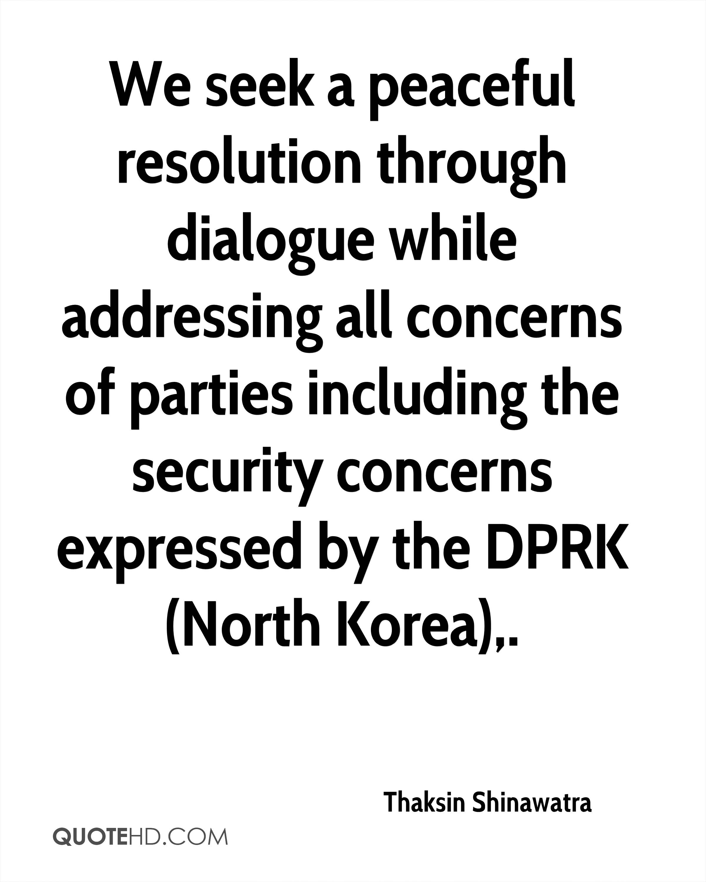 We seek a peaceful resolution through dialogue while addressing all concerns of parties including the security concerns expressed by the DPRK (North Korea).