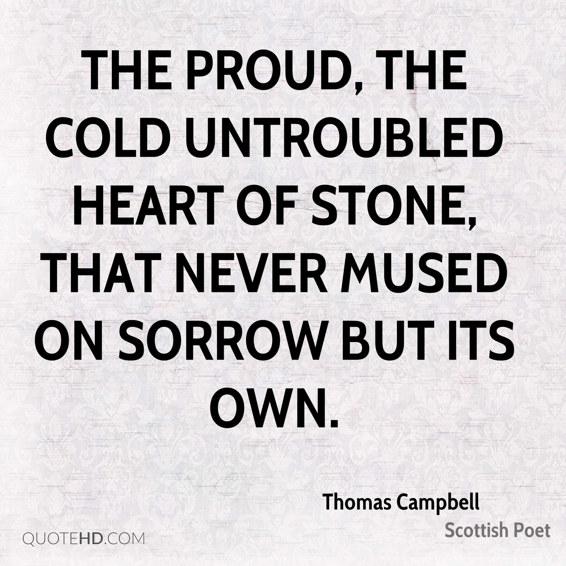 The proud, the cold untroubled heart of stone, that never mused on sorrow but its own.
