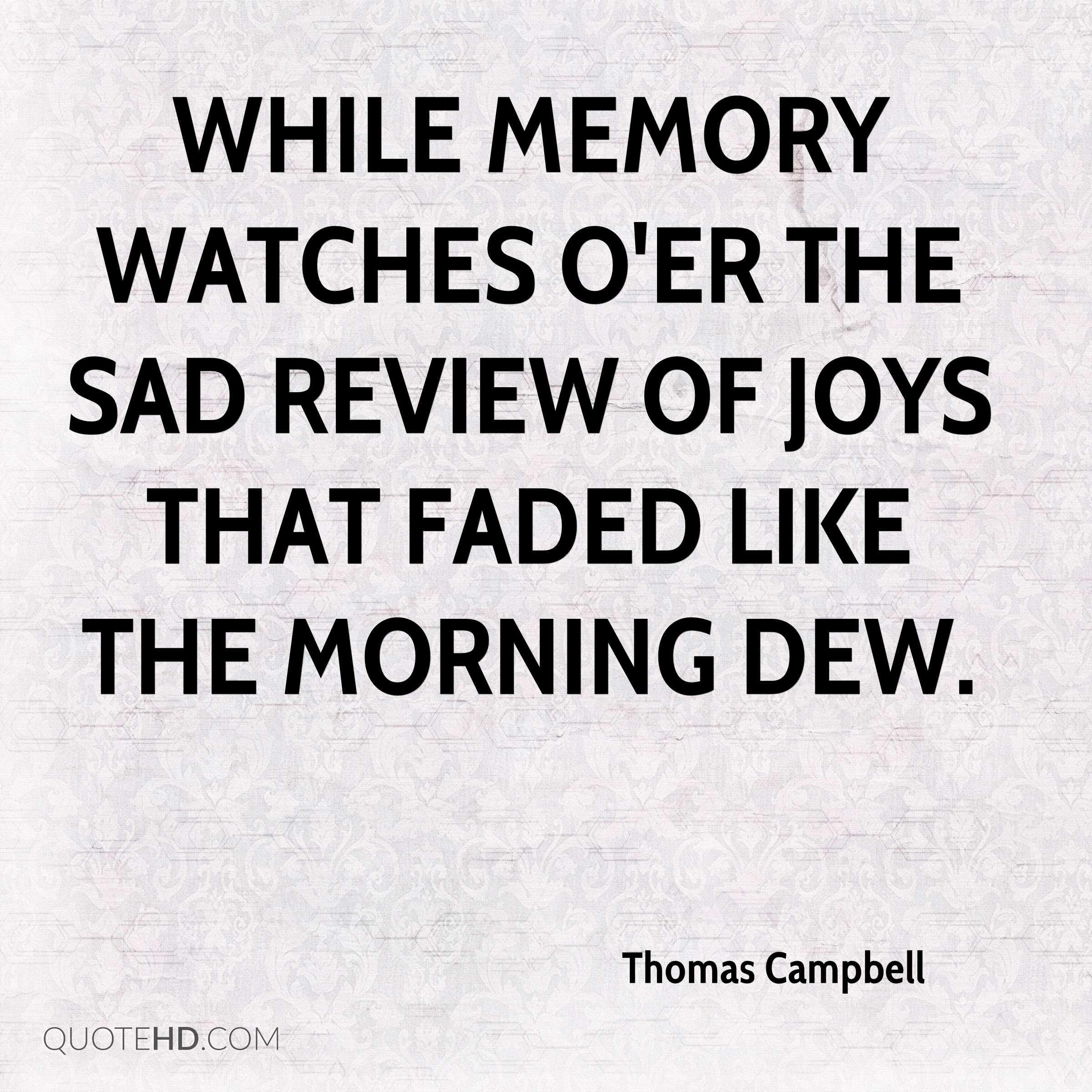 While memory watches o'er the sad review Of joys that faded like the morning dew.