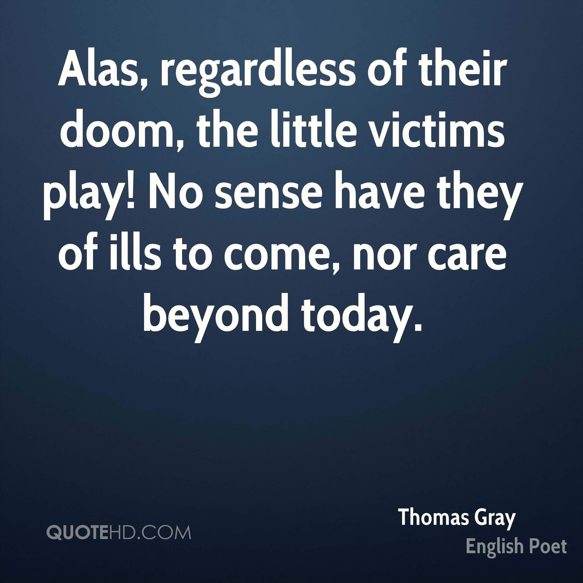Alas, regardless of their doom, the little victims play! No sense have they of ills to come, nor care beyond today.