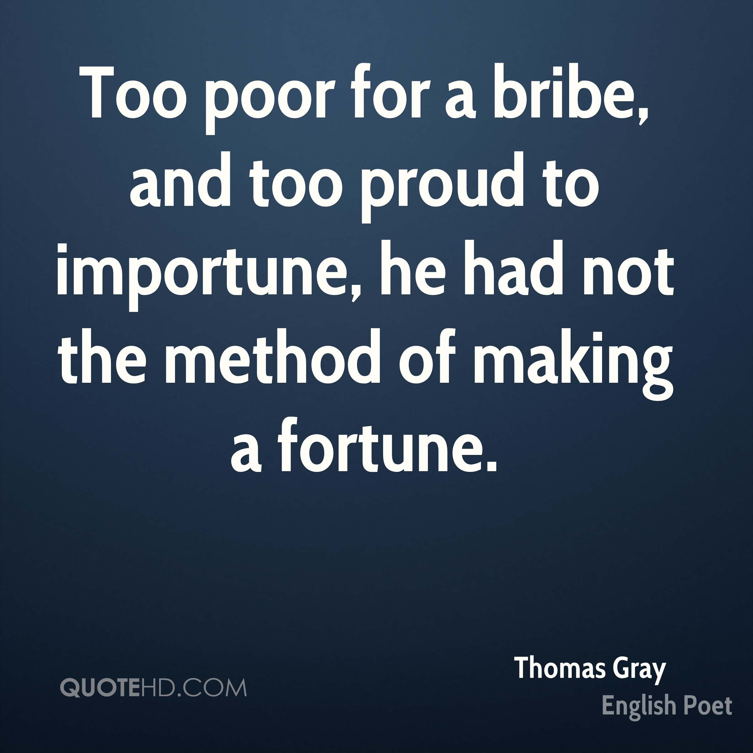 Too poor for a bribe, and too proud to importune, he had not the method of making a fortune.