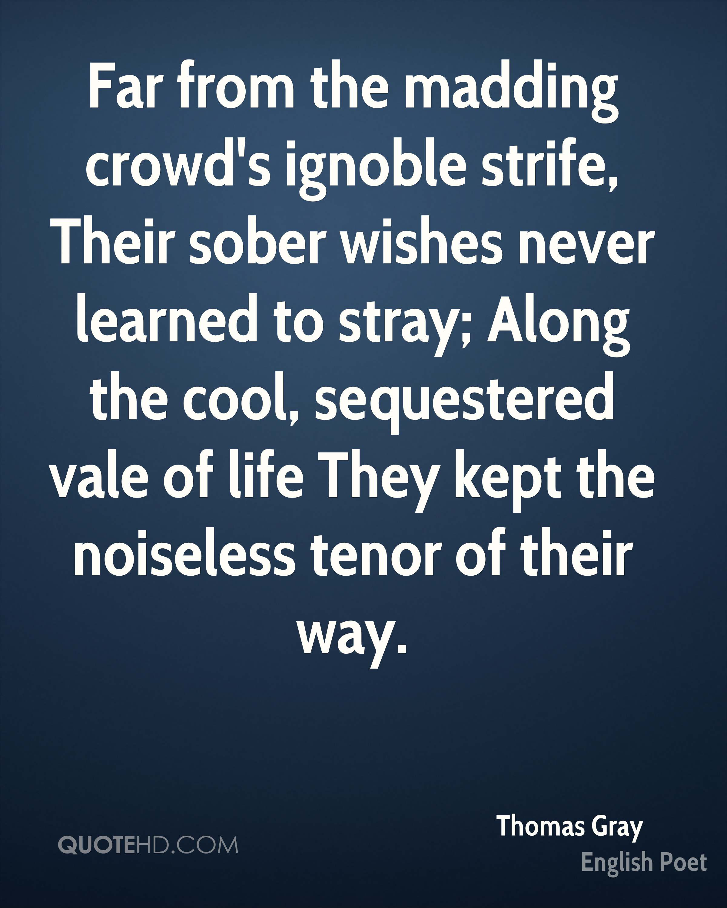 Far from the madding crowd's ignoble strife, Their sober wishes never learned to stray; Along the cool, sequestered vale of life They kept the noiseless tenor of their way.