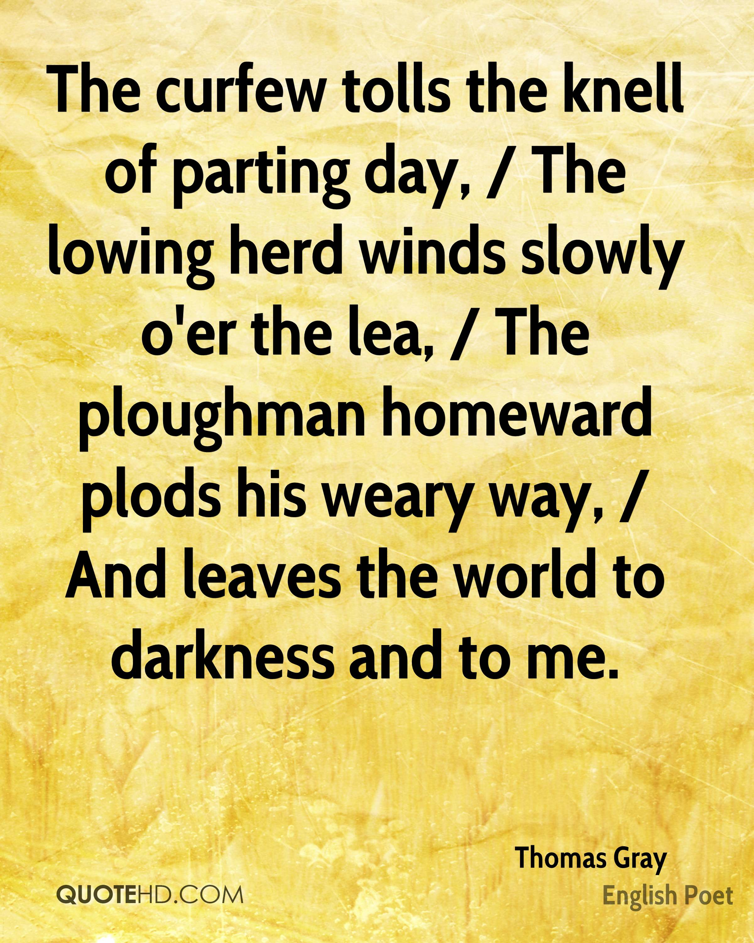 The curfew tolls the knell of parting day, / The lowing herd winds slowly o'er the lea, / The ploughman homeward plods his weary way, / And leaves the world to darkness and to me.