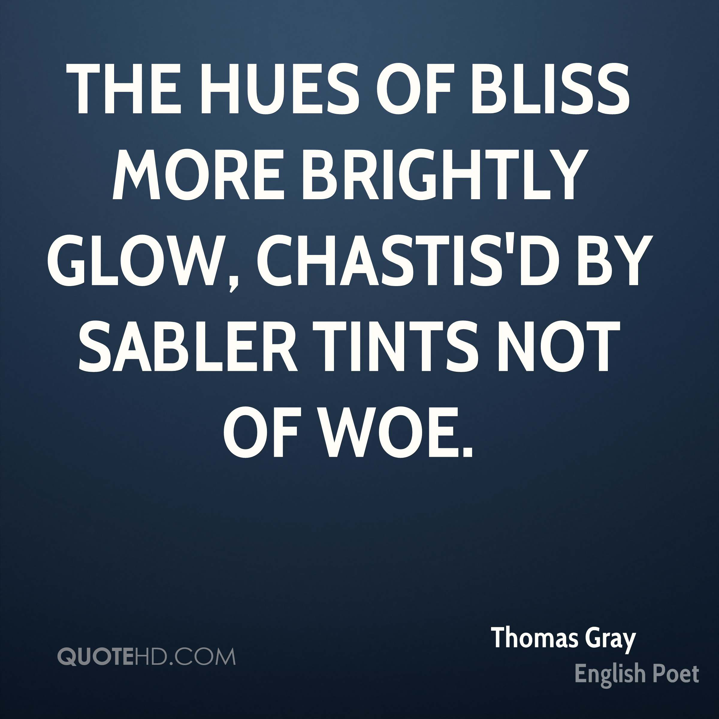 The hues of bliss more brightly glow, Chastis'd by sabler tints not of woe.