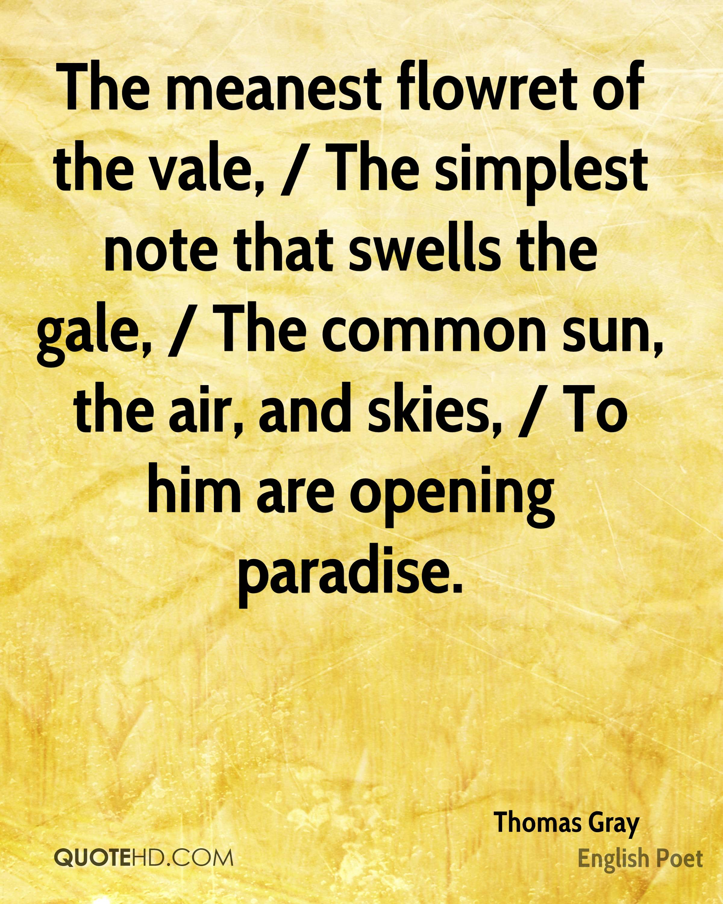 The meanest flowret of the vale, / The simplest note that swells the gale, / The common sun, the air, and skies, / To him are opening paradise.