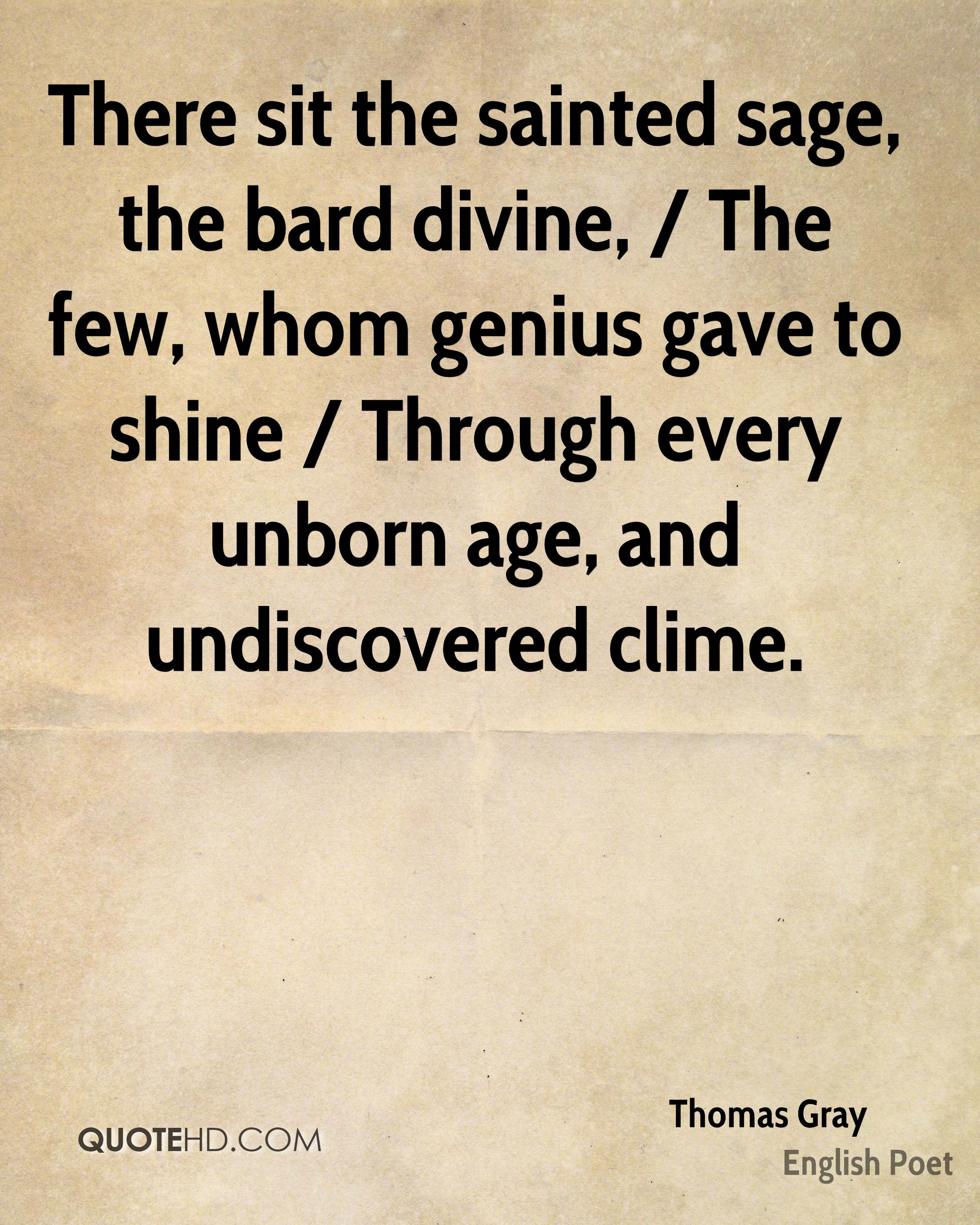 There sit the sainted sage, the bard divine, / The few, whom genius gave to shine / Through every unborn age, and undiscovered clime.