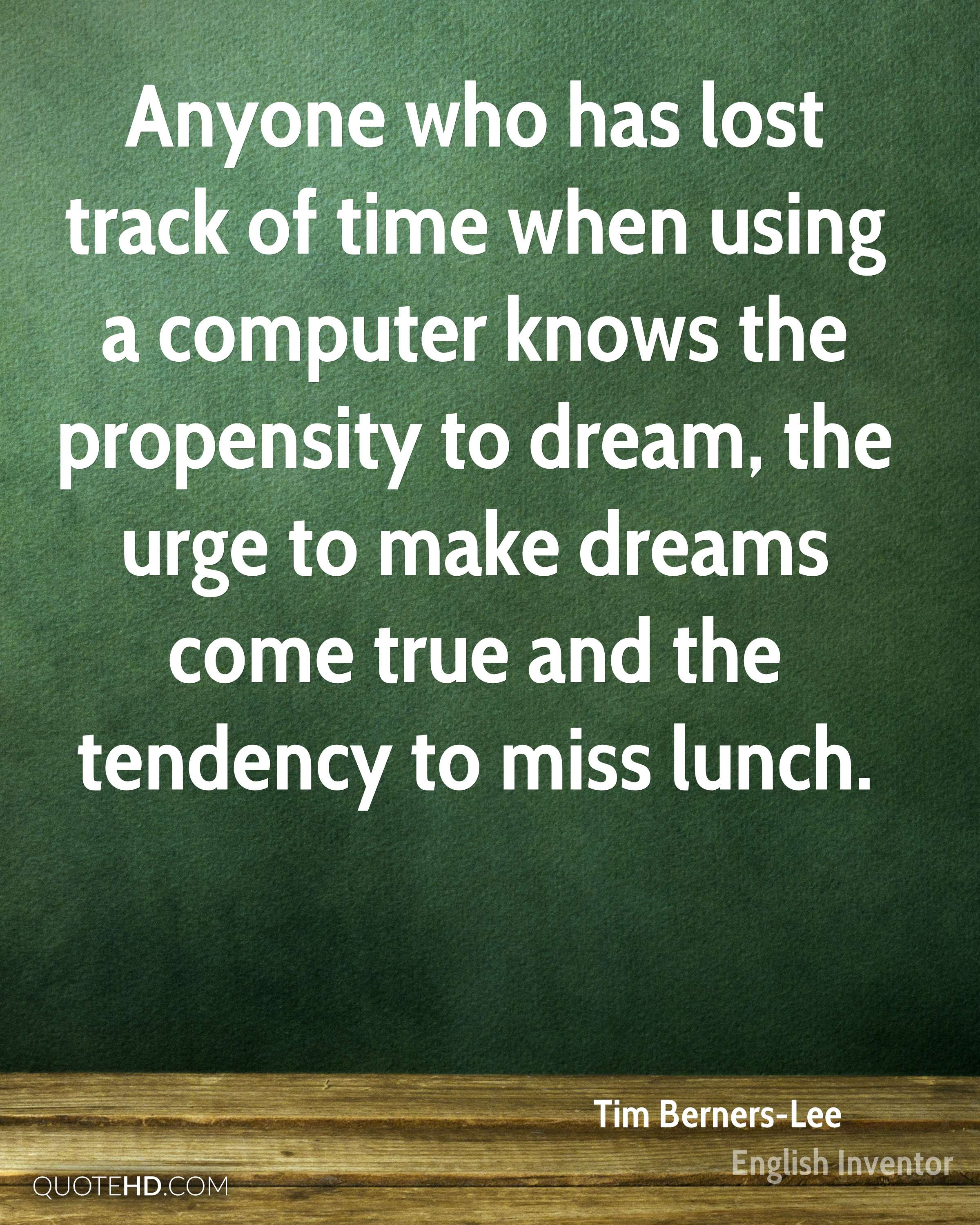 Anyone who has lost track of time when using a computer knows the propensity to dream, the urge to make dreams come true and the tendency to miss lunch.