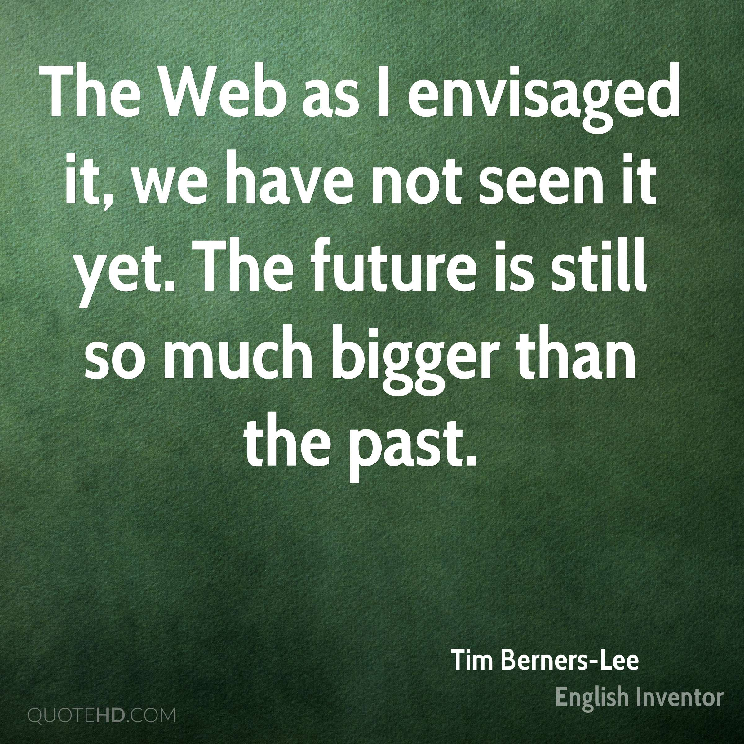 The Web as I envisaged it, we have not seen it yet. The future is still so much bigger than the past.
