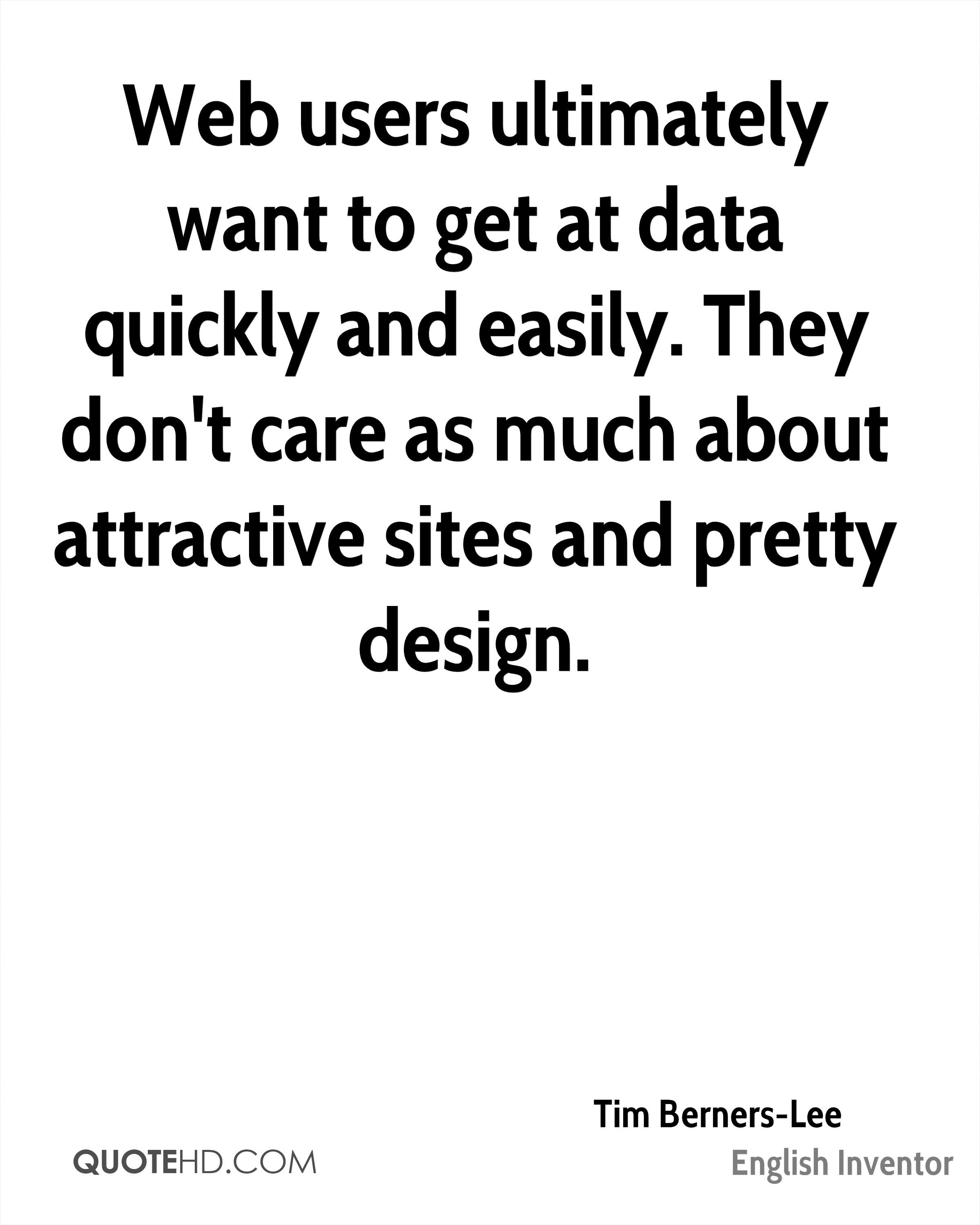 Web users ultimately want to get at data quickly and easily. They don't care as much about attractive sites and pretty design.