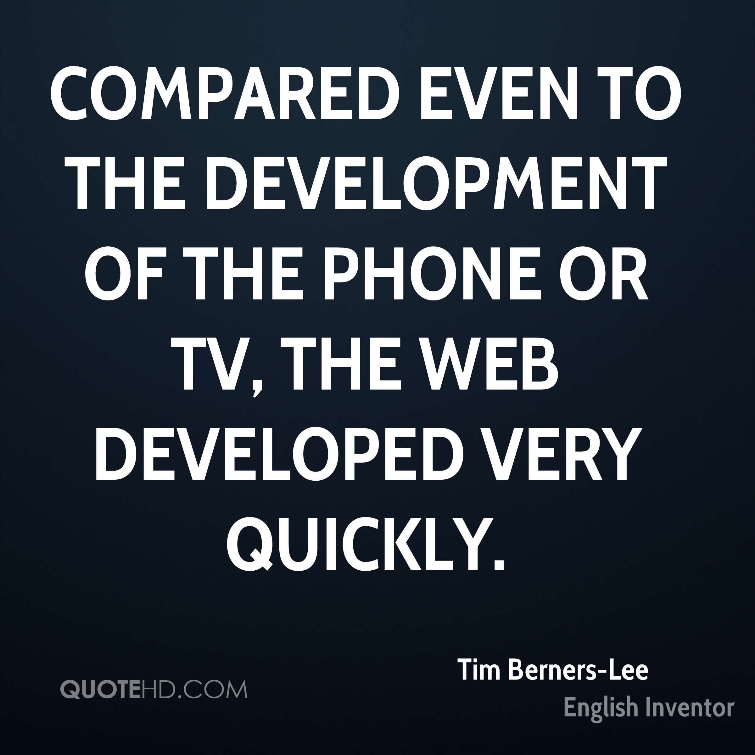 Compared even to the development of the phone or TV, the Web developed very quickly.