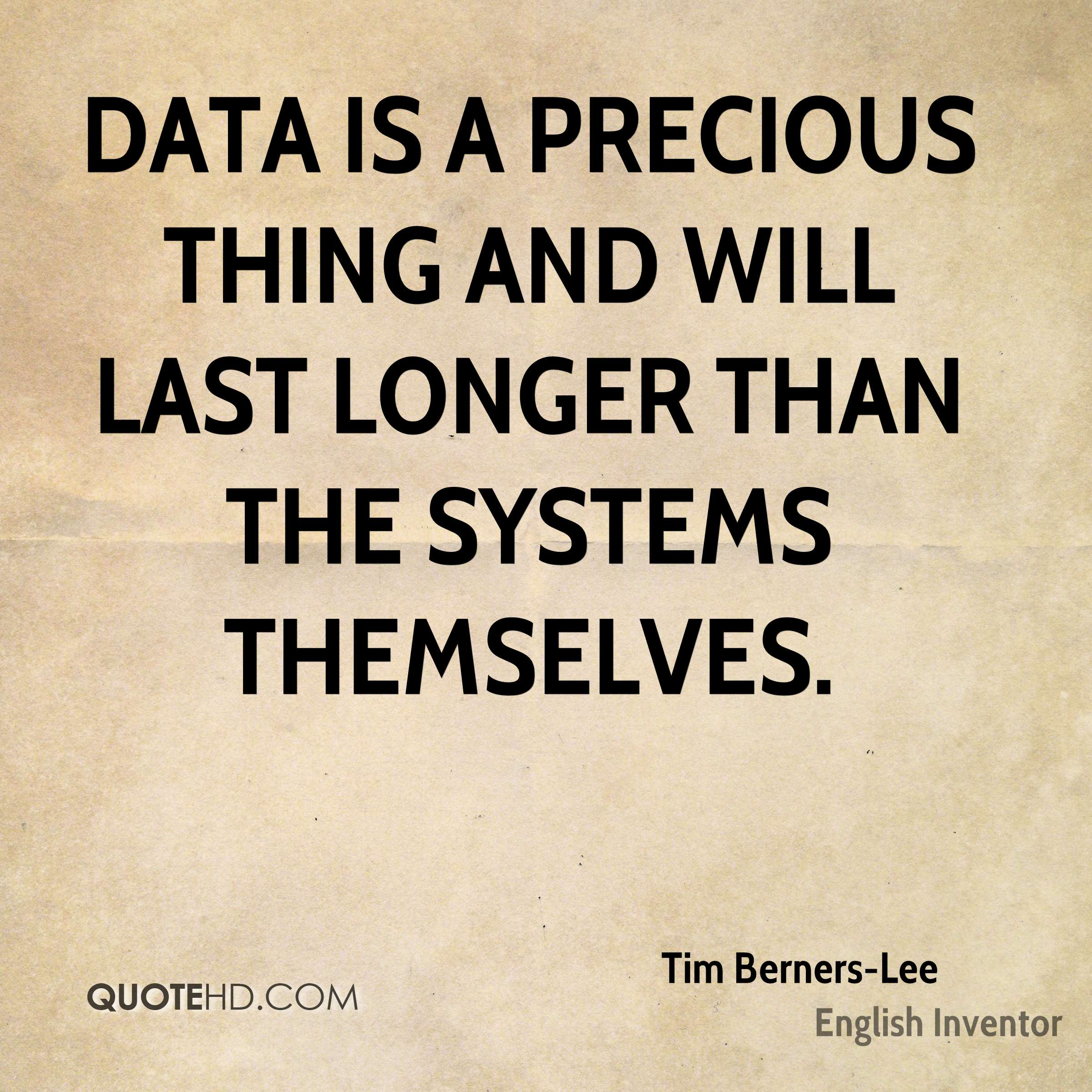 Data is a precious thing and will last longer than the systems themselves.