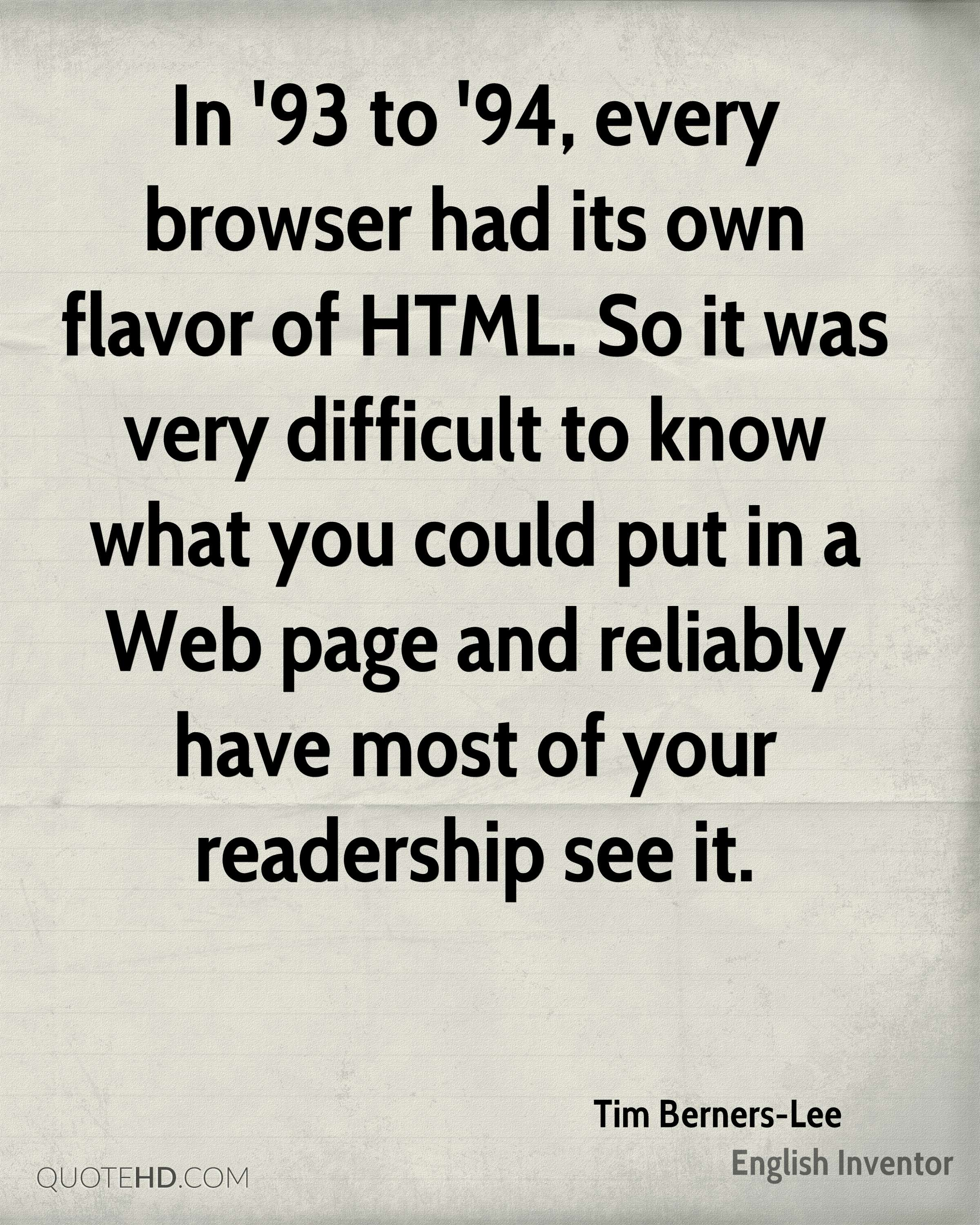In '93 to '94, every browser had its own flavor of HTML. So it was very difficult to know what you could put in a Web page and reliably have most of your readership see it.