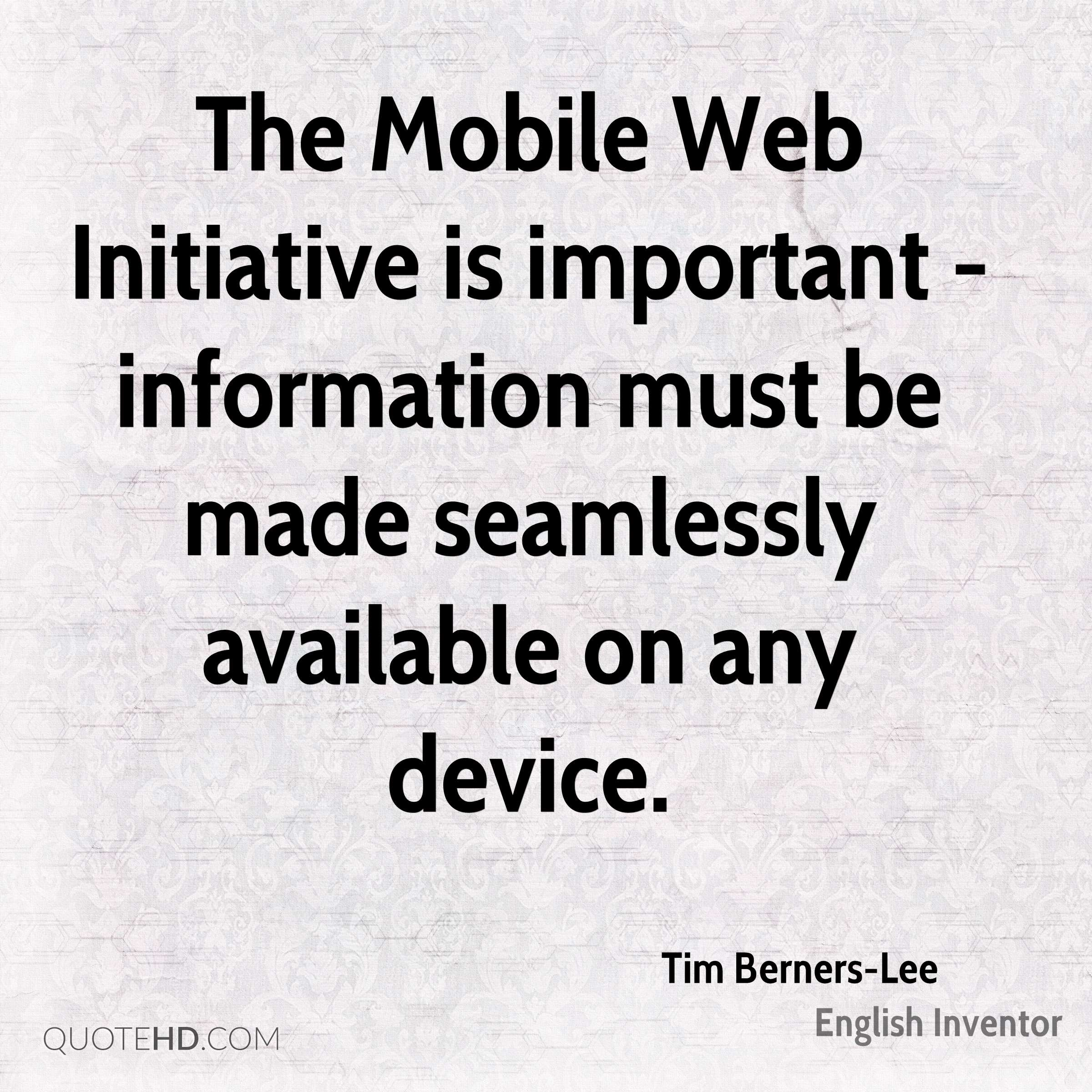 The Mobile Web Initiative is important - information must be made seamlessly available on any device.