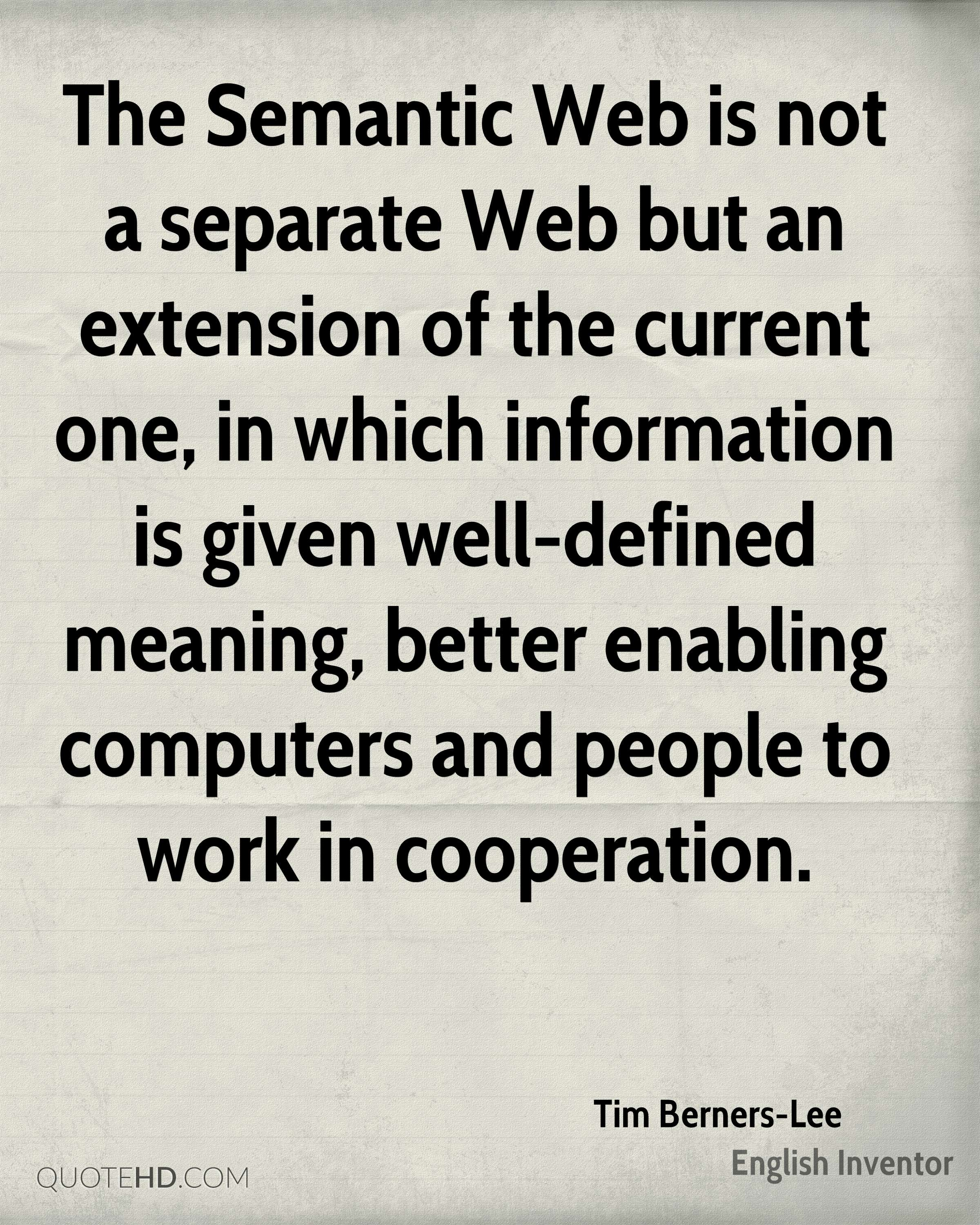 The Semantic Web is not a separate Web but an extension of the current one, in which information is given well-defined meaning, better enabling computers and people to work in cooperation.