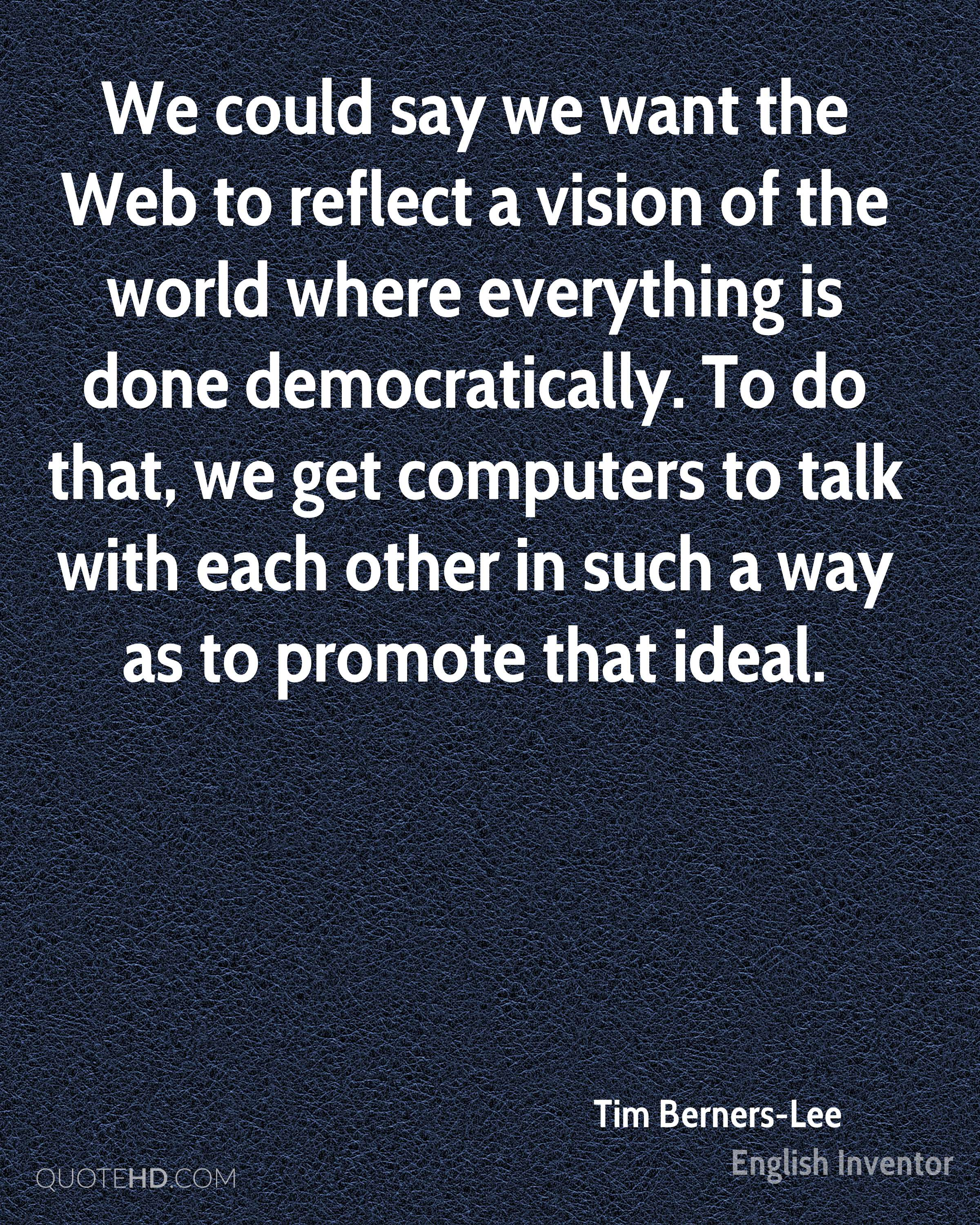 We could say we want the Web to reflect a vision of the world where everything is done democratically. To do that, we get computers to talk with each other in such a way as to promote that ideal.