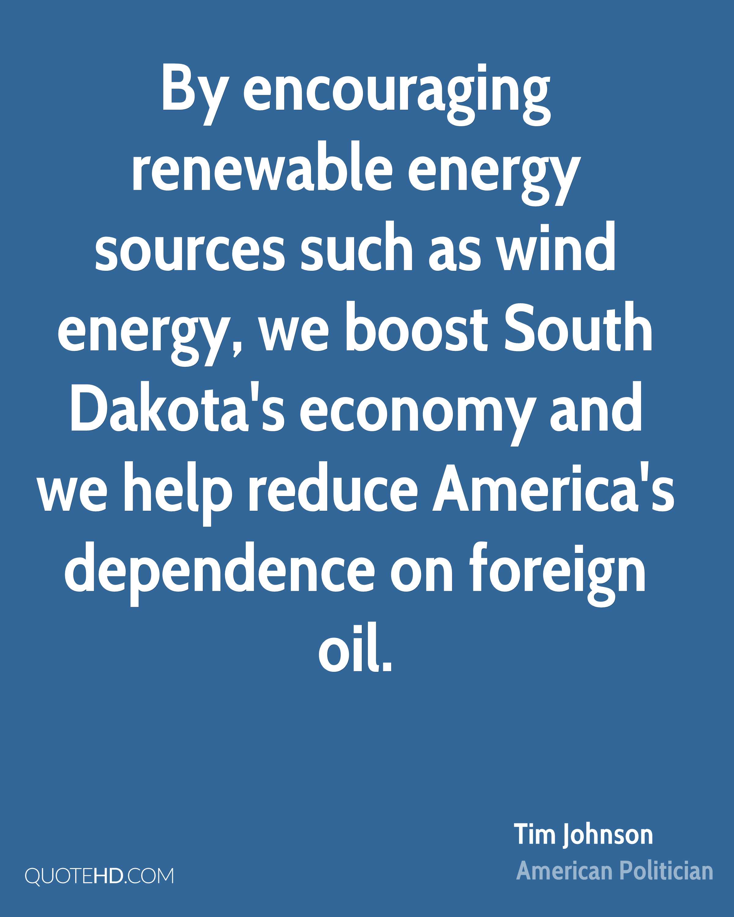 By encouraging renewable energy sources such as wind energy, we boost South Dakota's economy and we help reduce America's dependence on foreign oil.