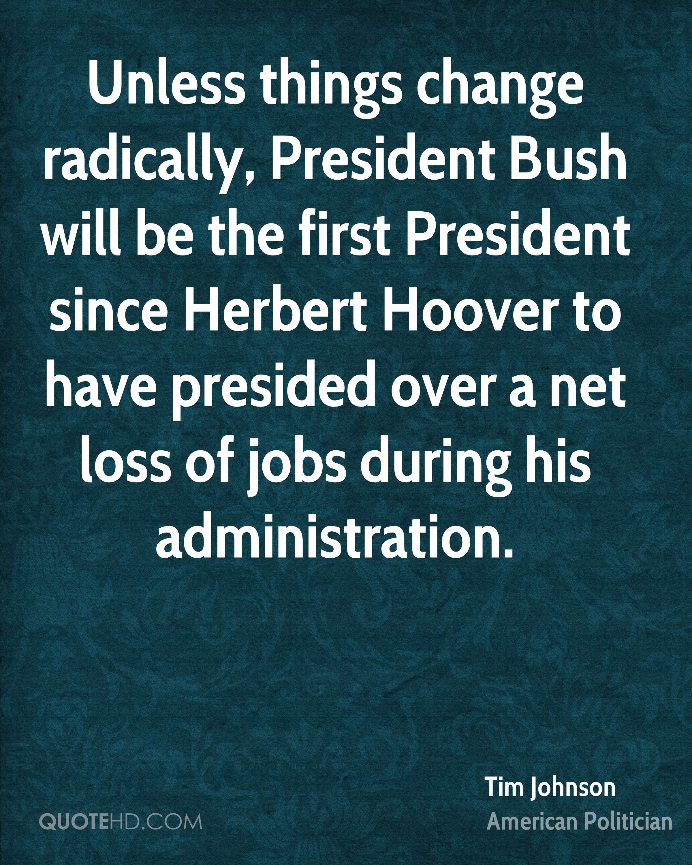 Unless things change radically, President Bush will be the first President since Herbert Hoover to have presided over a net loss of jobs during his administration.