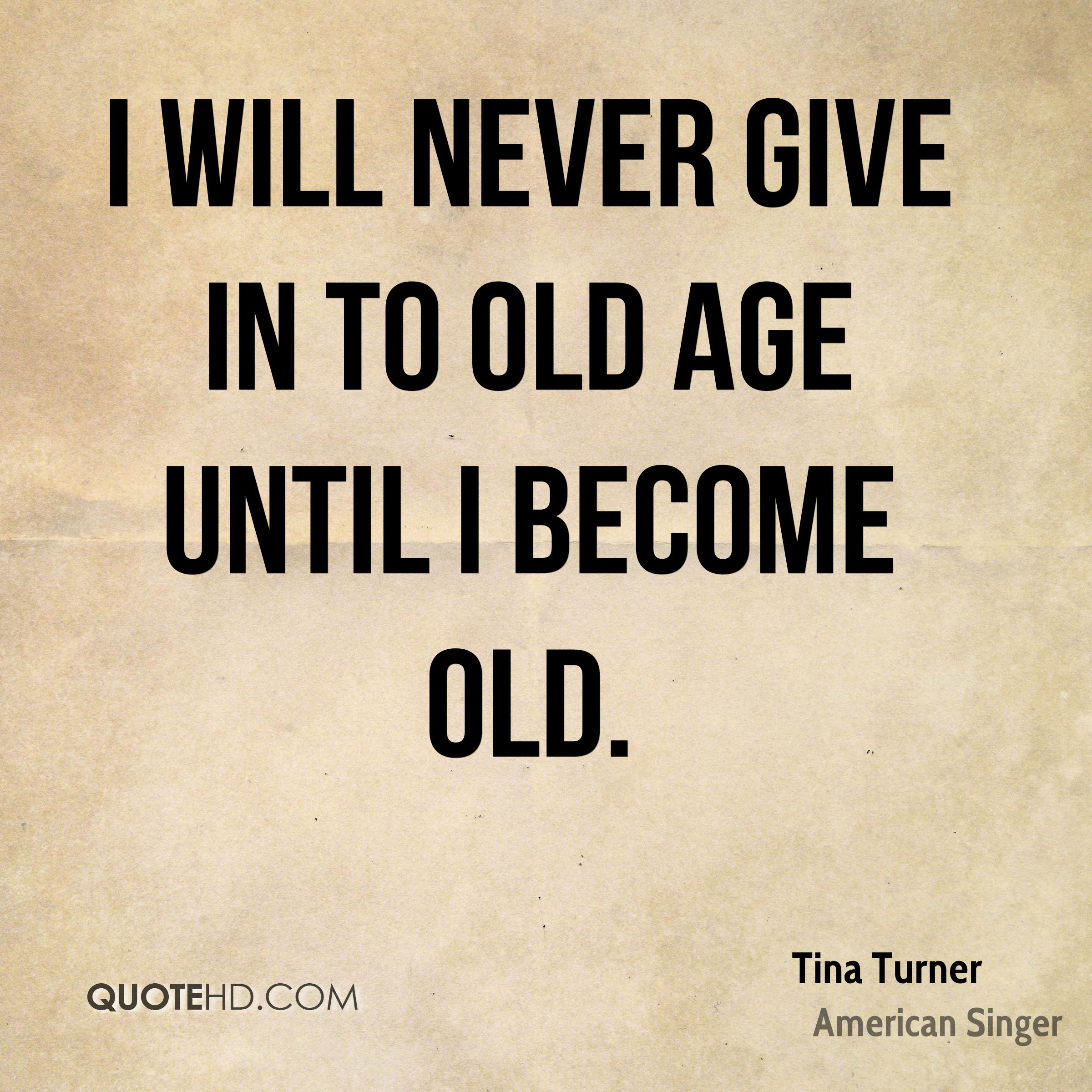 I will never give in to old age until I become old.