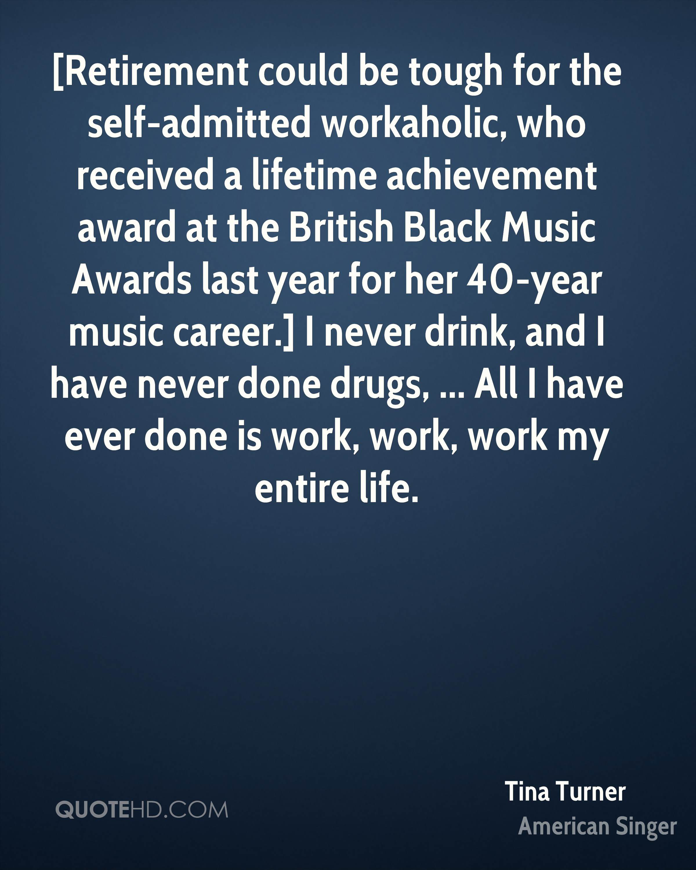 [Retirement could be tough for the self-admitted workaholic, who received a lifetime achievement award at the British Black Music Awards last year for her 40-year music career.] I never drink, and I have never done drugs, ... All I have ever done is work, work, work my entire life.